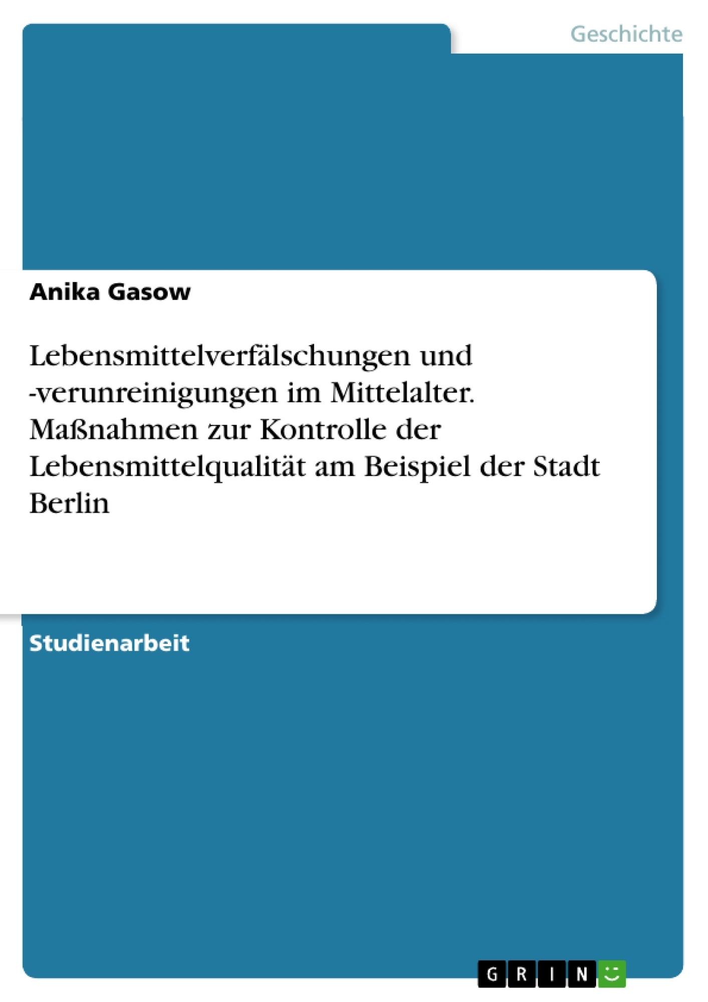 Titel: Lebensmittelverfälschungen und -verunreinigungen im Mittelalter. Maßnahmen zur Kontrolle der Lebensmittelqualität am Beispiel der Stadt Berlin