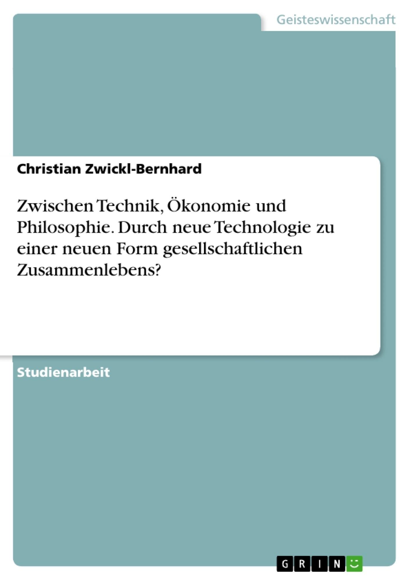 Titel: Zwischen Technik, Ökonomie und Philosophie. Durch neue Technologie zu einer neuen Form gesellschaftlichen Zusammenlebens?