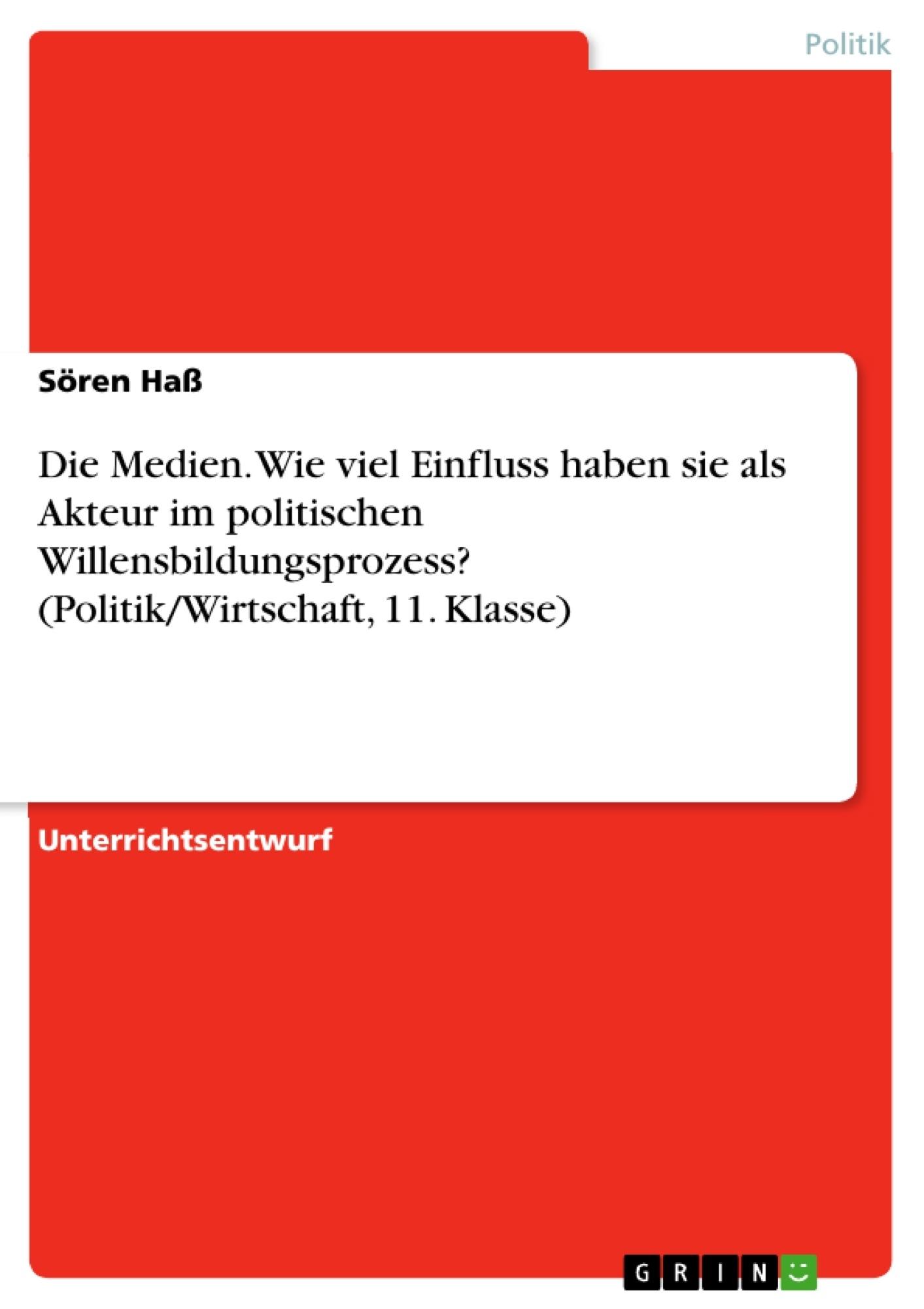 Titel: Die Medien. Wie viel Einfluss haben sie als Akteur im politischen Willensbildungsprozess? (Politik/Wirtschaft, 11. Klasse)
