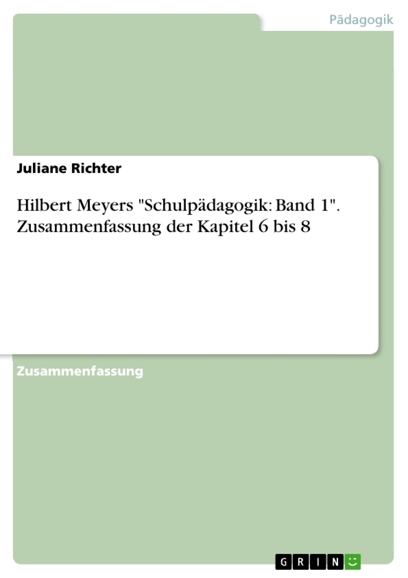 """Titel: Hilbert Meyers """"Schulpädagogik: Band 1"""". Zusammenfassung der Kapitel 6 bis 8"""