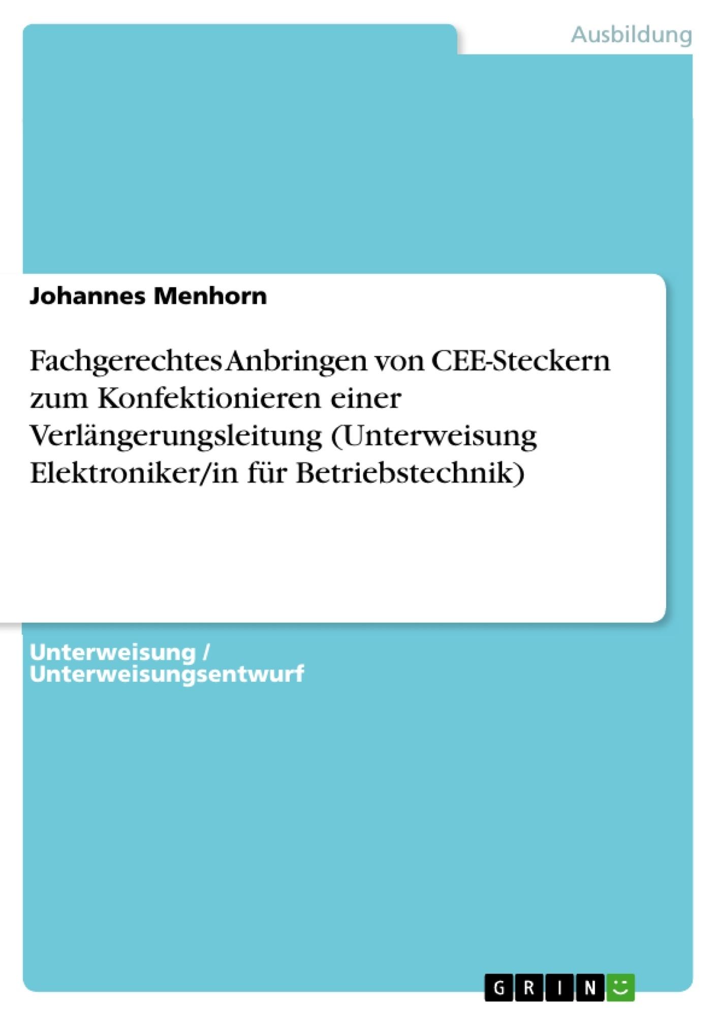 Titel: Fachgerechtes Anbringen von CEE-Steckern zum Konfektionieren einer Verlängerungsleitung (Unterweisung Elektroniker/in für Betriebstechnik)