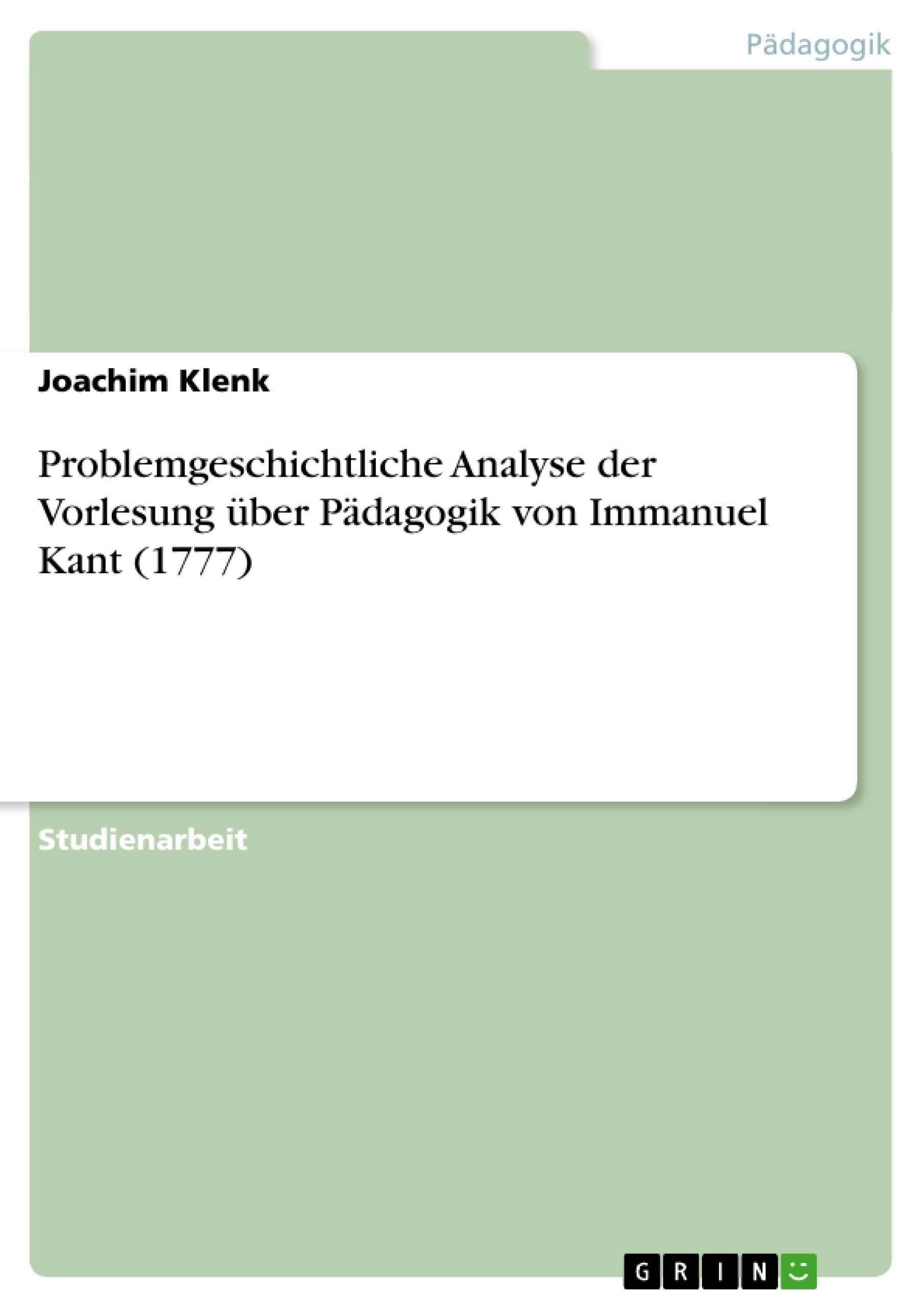 Titel: Problemgeschichtliche Analyse der Vorlesung über Pädagogik von Immanuel Kant (1777)