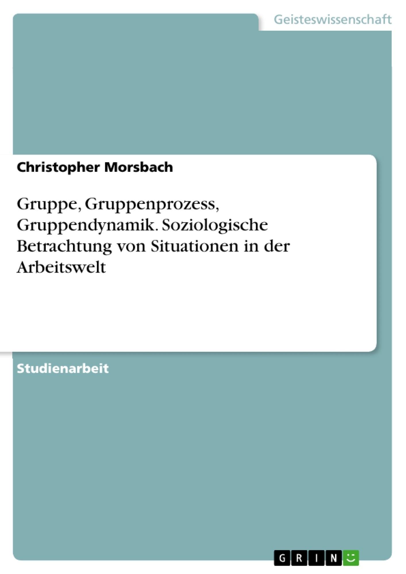 Titel: Gruppe, Gruppenprozess, Gruppendynamik. Soziologische Betrachtung von Situationen in der Arbeitswelt