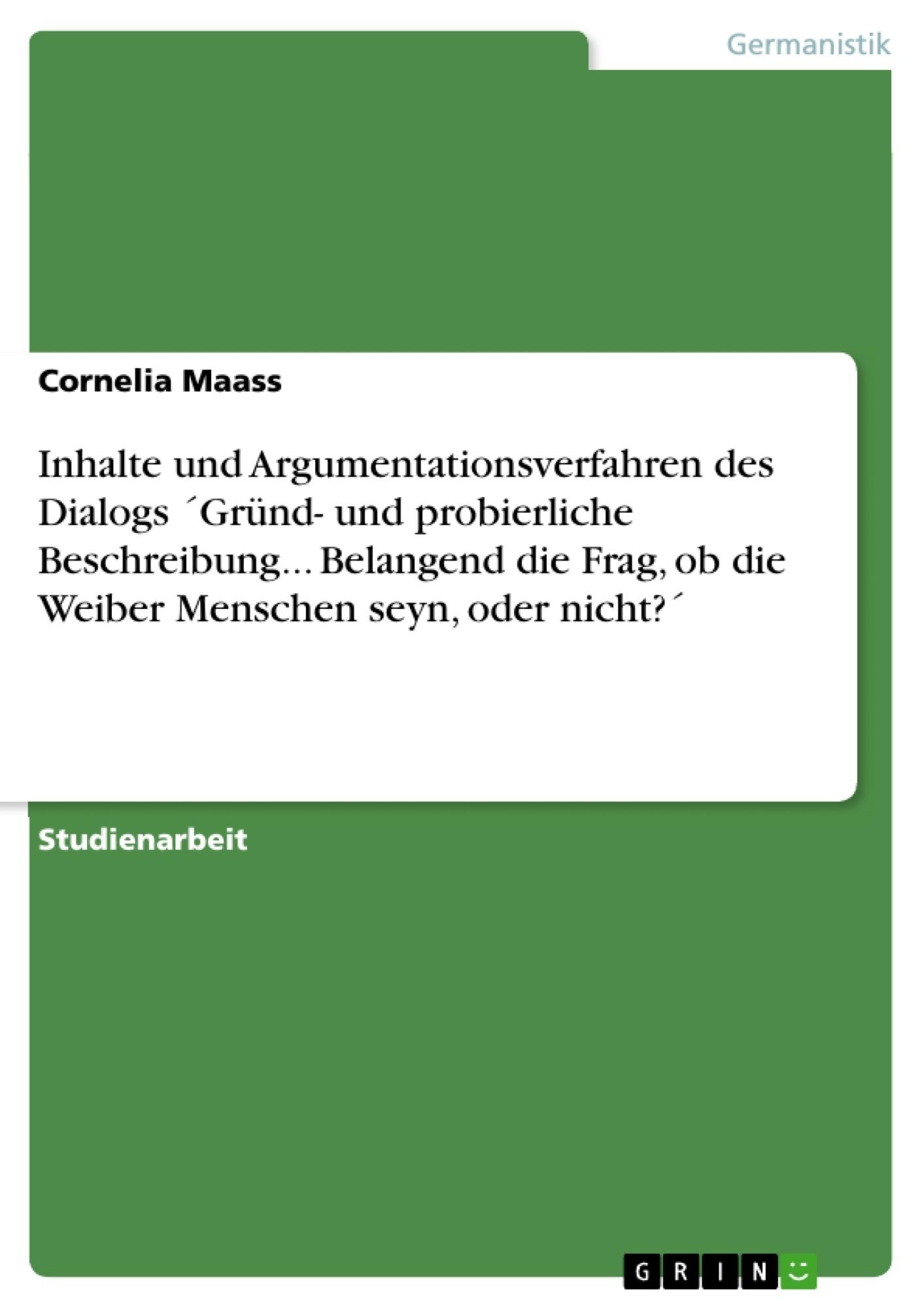 Titel: Inhalte und Argumentationsverfahren des Dialogs ´Gründ- und probierliche Beschreibung... Belangend die Frag, ob die Weiber Menschen seyn, oder nicht?´