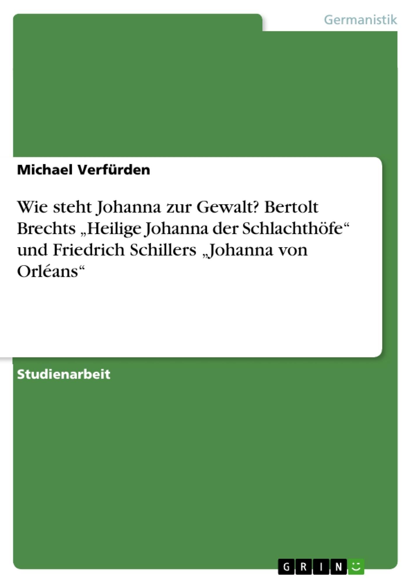 """Titel: Wie steht Johanna zur Gewalt? Bertolt Brechts """"Heilige Johanna der Schlachthöfe"""" und Friedrich Schillers """"Johanna von Orléans"""""""