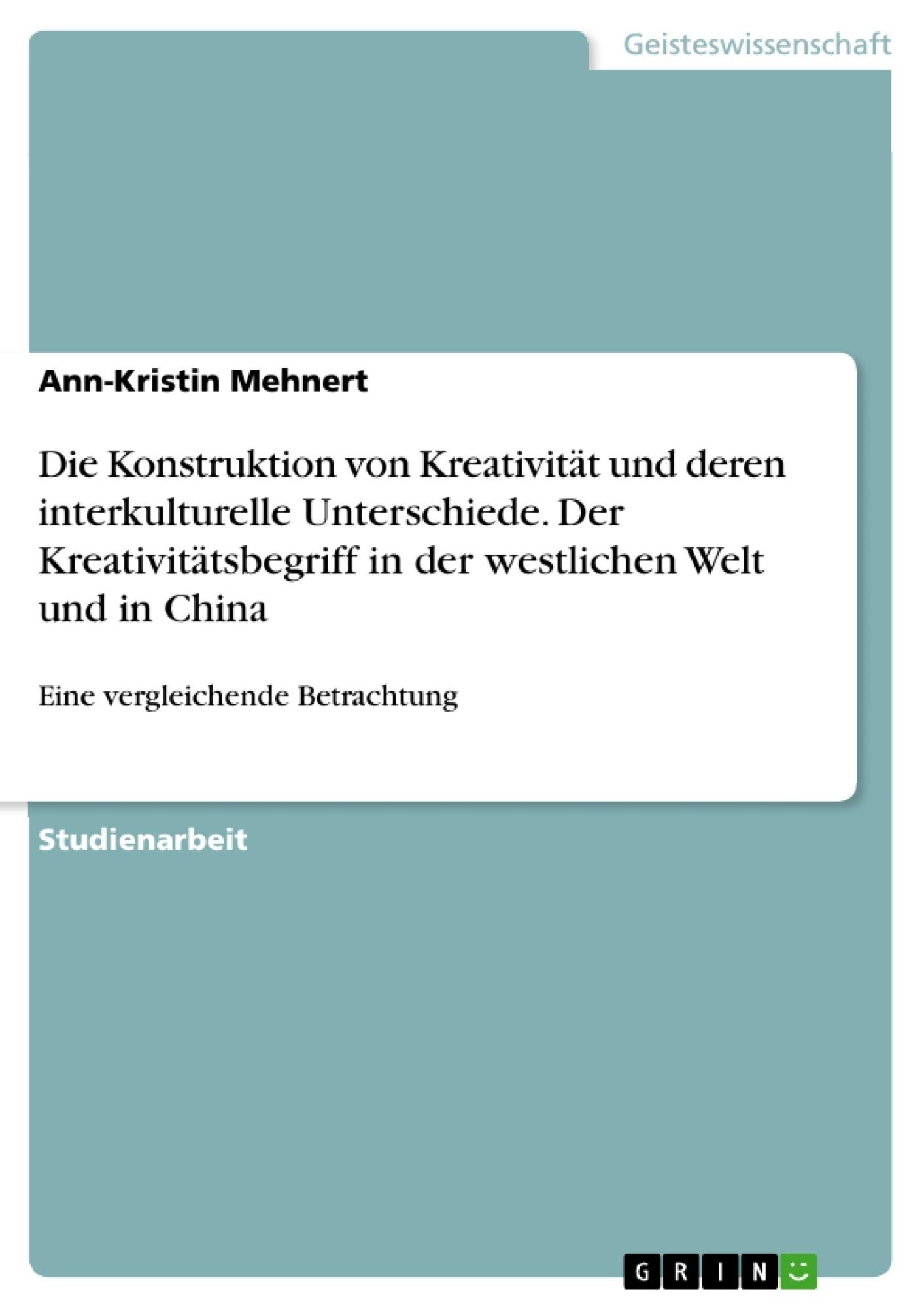 Titel: Die Konstruktion von Kreativität und deren interkulturelle Unterschiede. Der Kreativitätsbegriff in der westlichen Welt und in China
