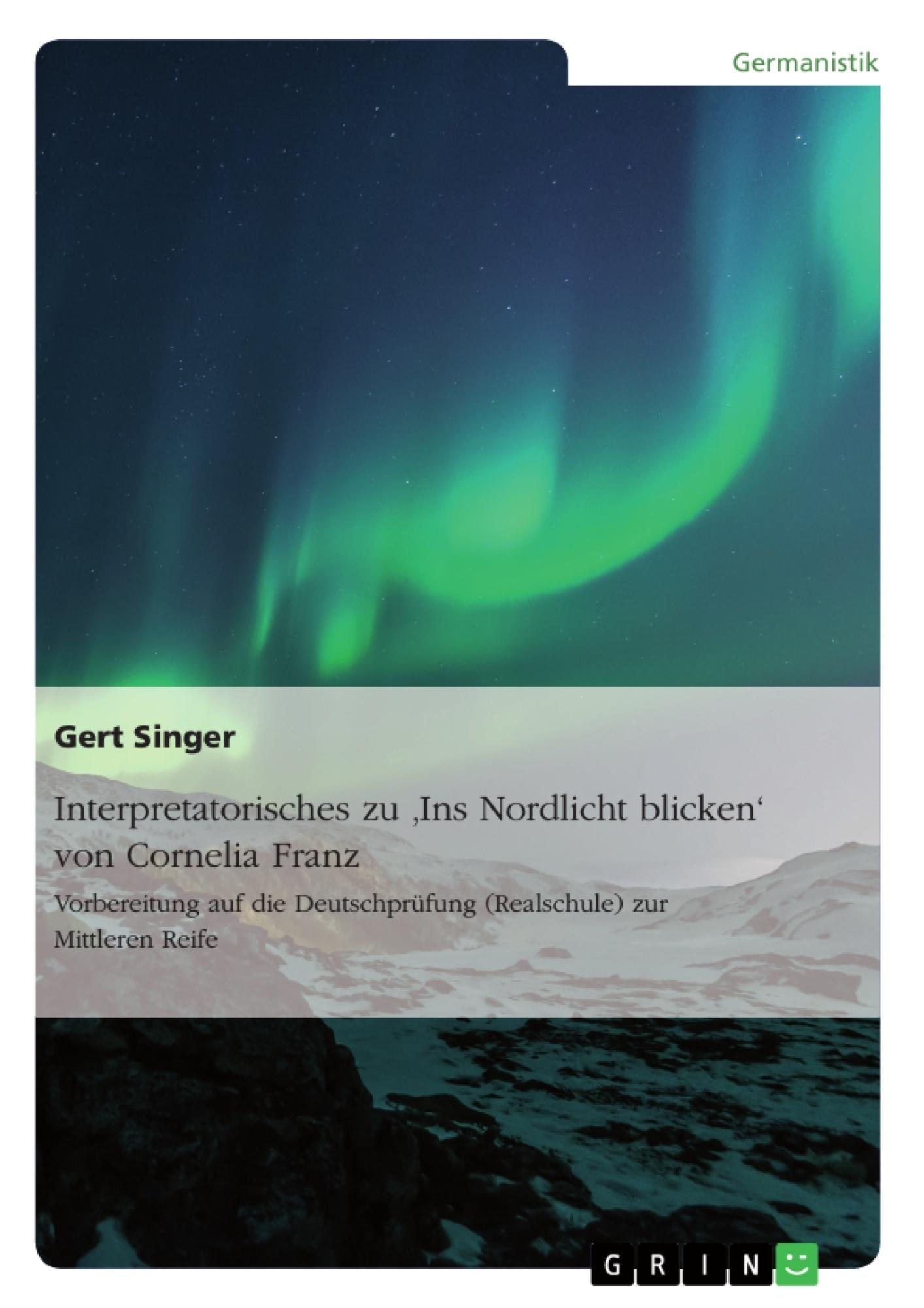 Titel: Interpretatorisches zu 'Ins Nordlicht blicken' von Cornelia Franz. Vorbereitung auf die Deutschprüfung (Realschule) zur Mittleren Reife