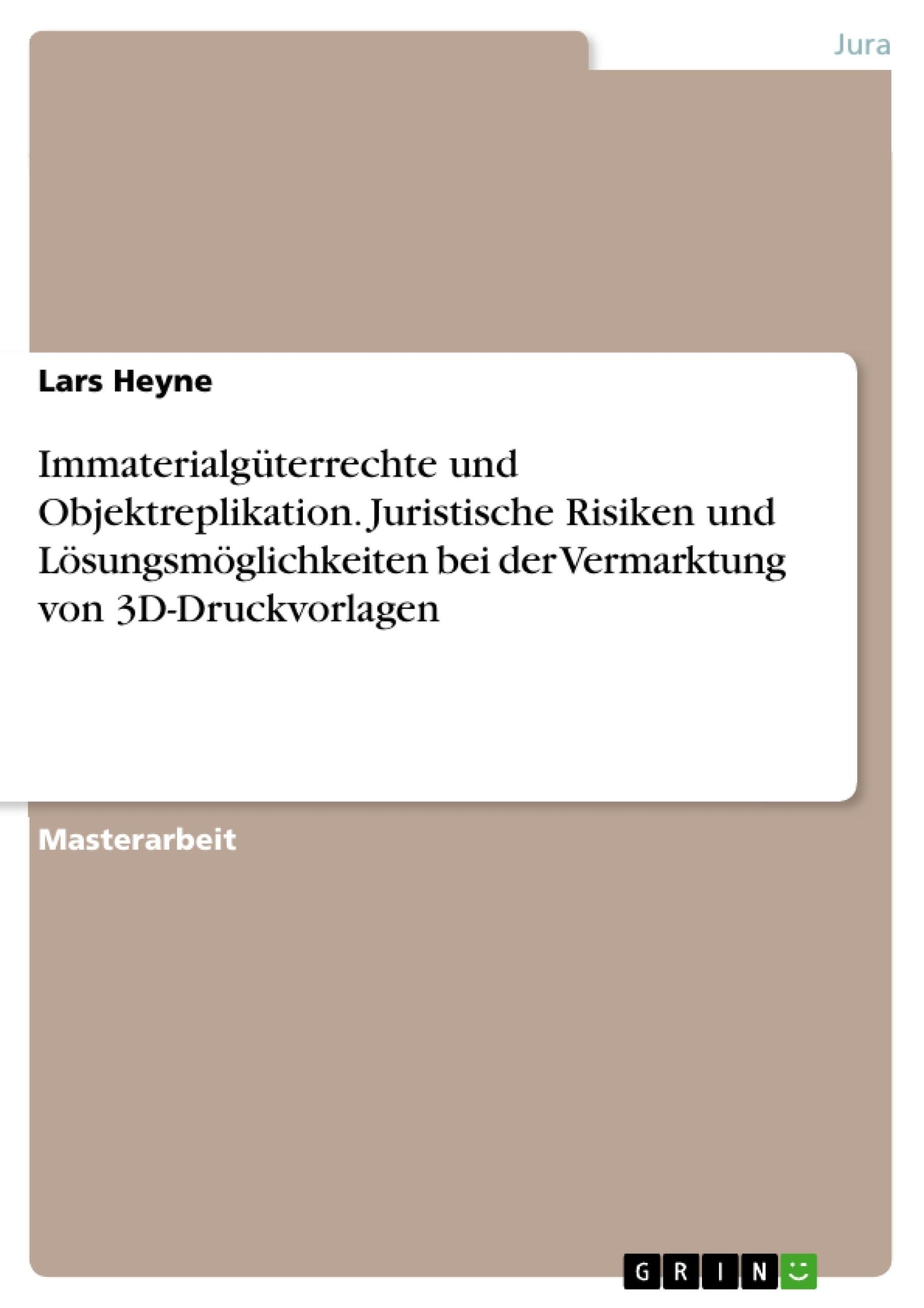 Titel: Immaterialgüterrechte und Objektreplikation. Juristische Risiken und Lösungsmöglichkeiten bei der Vermarktung von 3D-Druckvorlagen