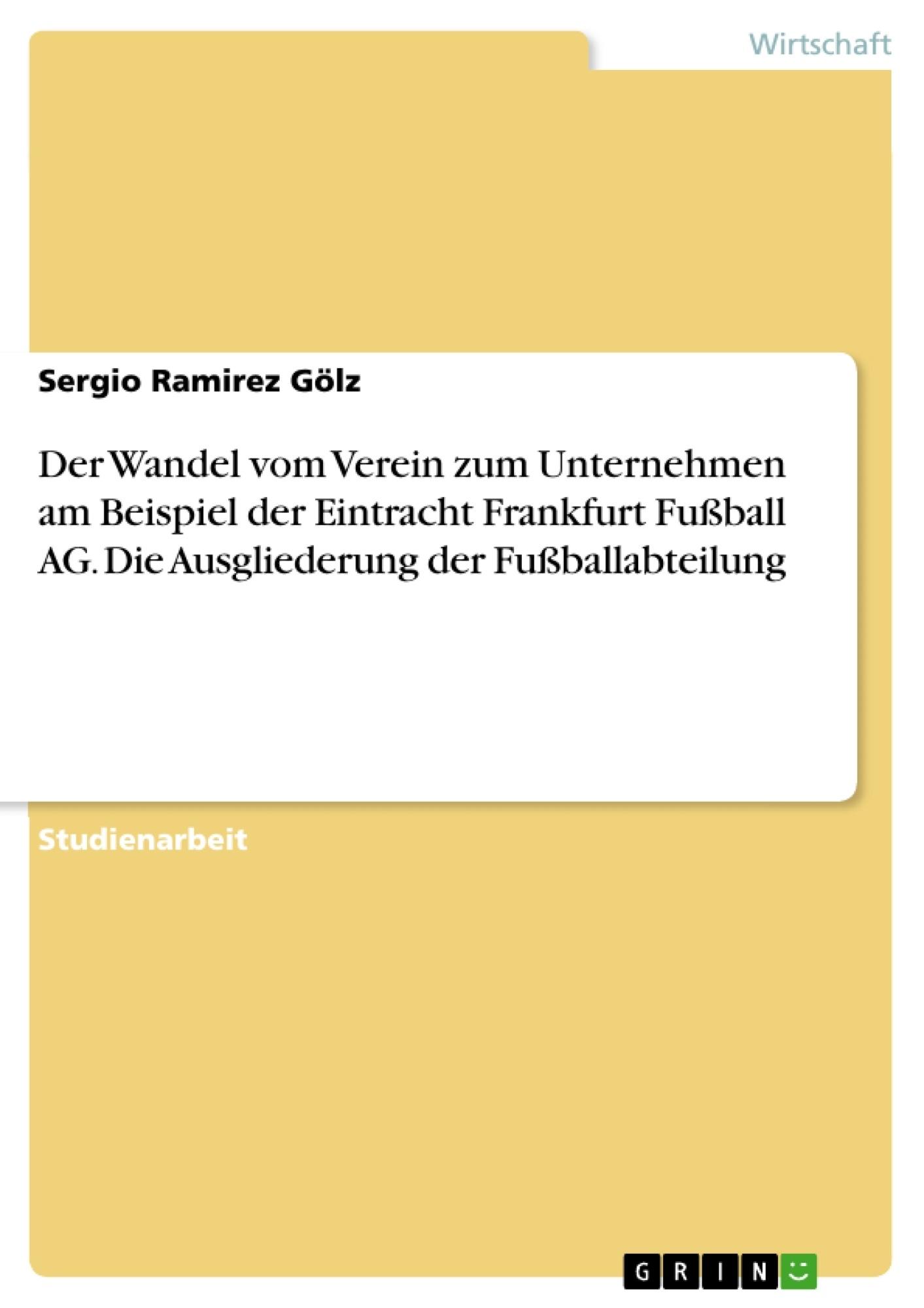 Titel: Der Wandel vom Verein zum Unternehmen am Beispiel der Eintracht Frankfurt Fußball AG. Die Ausgliederung der Fußballabteilung