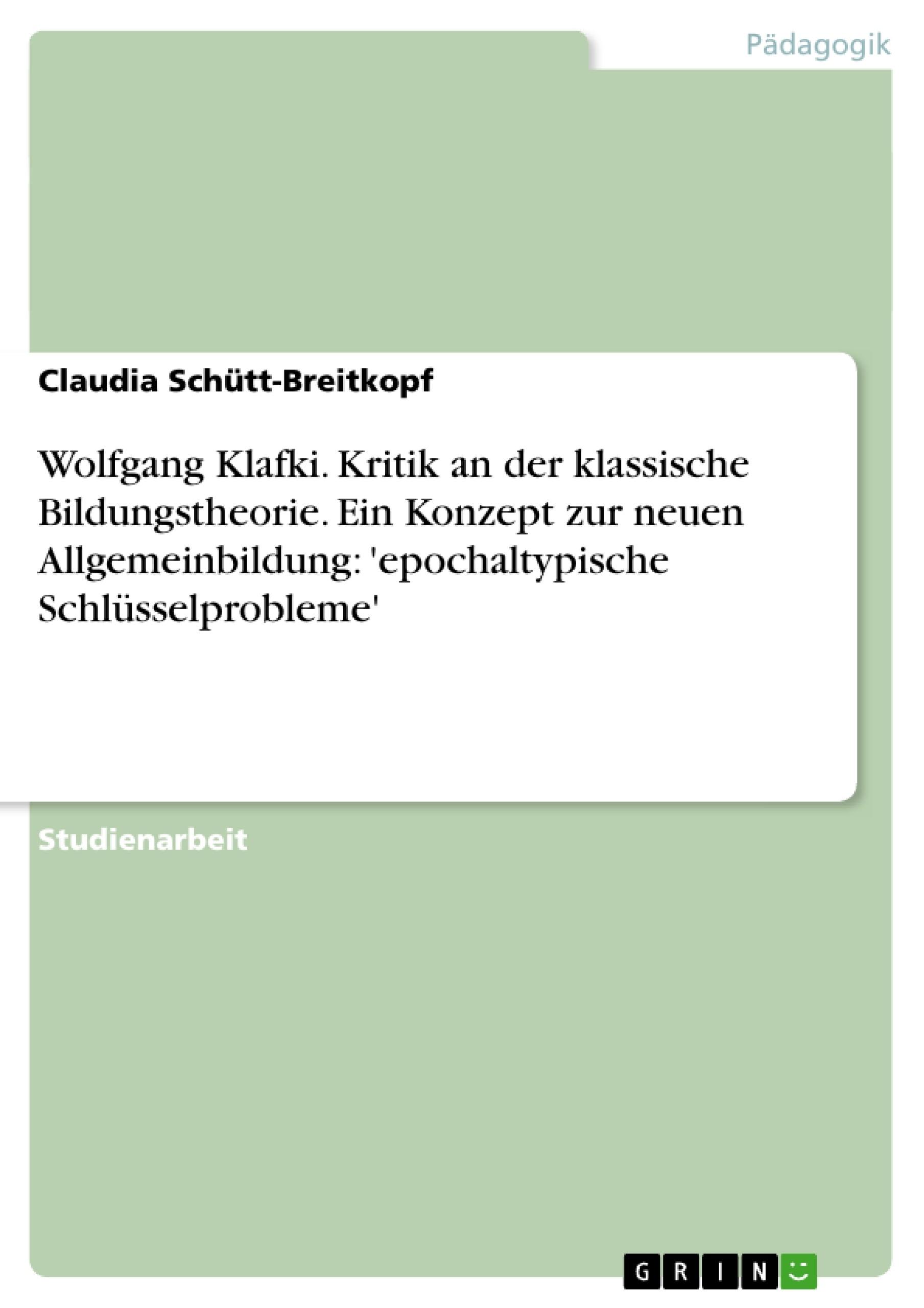 Titel: Wolfgang Klafki. Kritik an der klassische Bildungstheorie. Ein Konzept zur neuen Allgemeinbildung: 'epochaltypische Schlüsselprobleme'