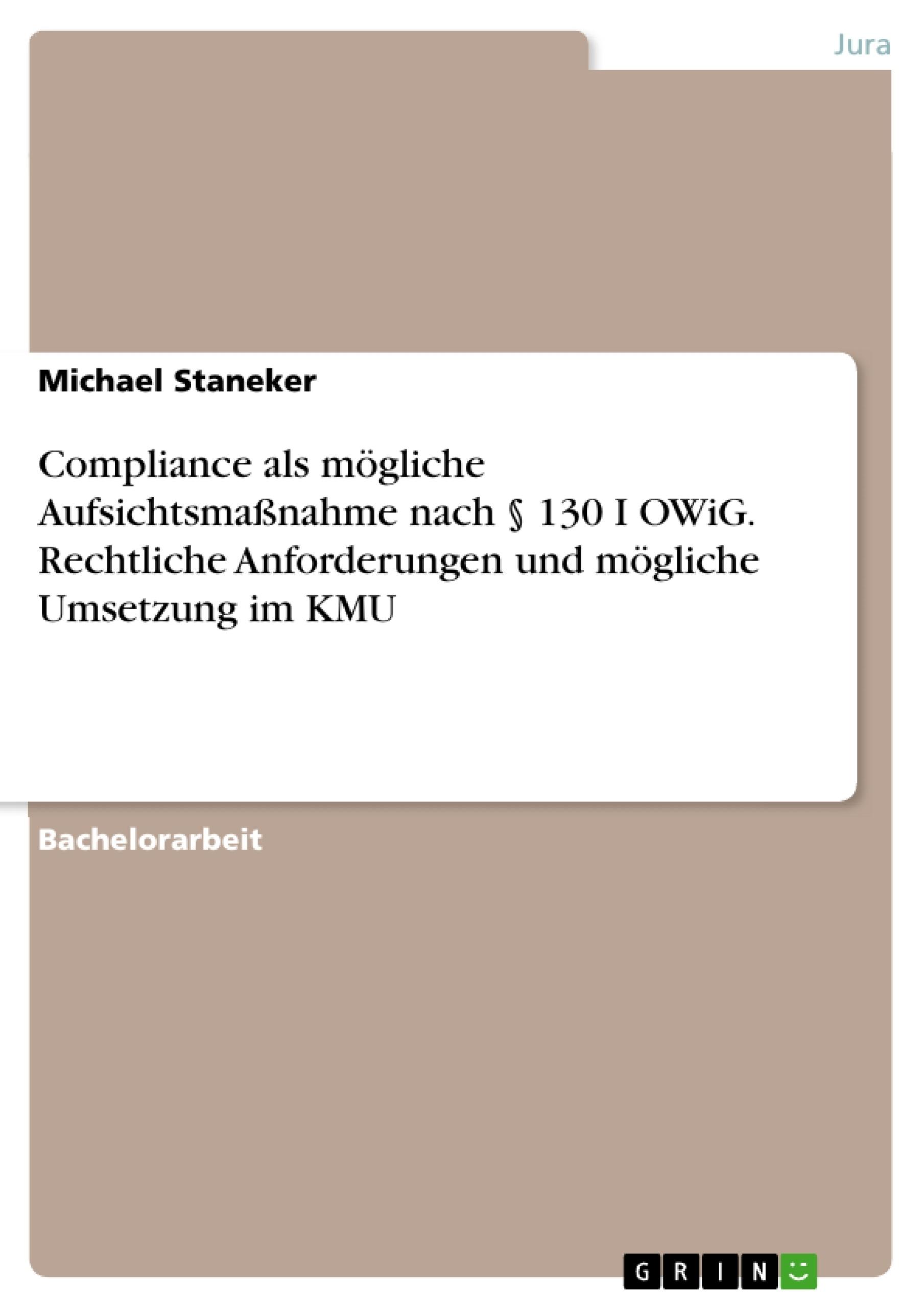 Titel: Compliance als mögliche Aufsichtsmaßnahme nach § 130 I OWiG. Rechtliche Anforderungen und mögliche Umsetzung im KMU