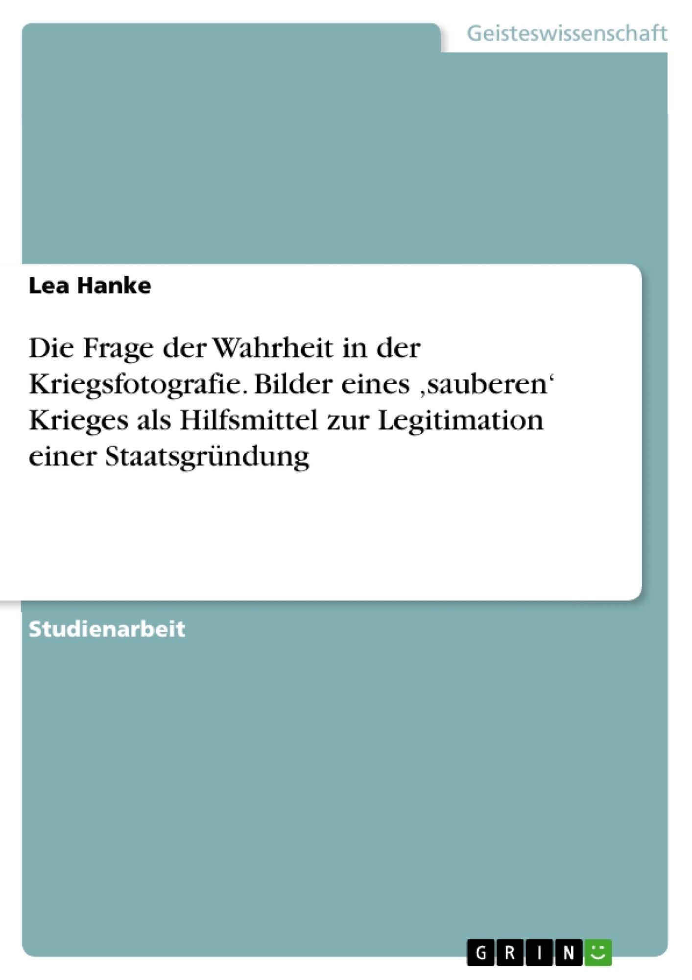 Titel: Die Frage der Wahrheit in der Kriegsfotografie. Bilder eines 'sauberen' Krieges als Hilfsmittel zur Legitimation einer Staatsgründung
