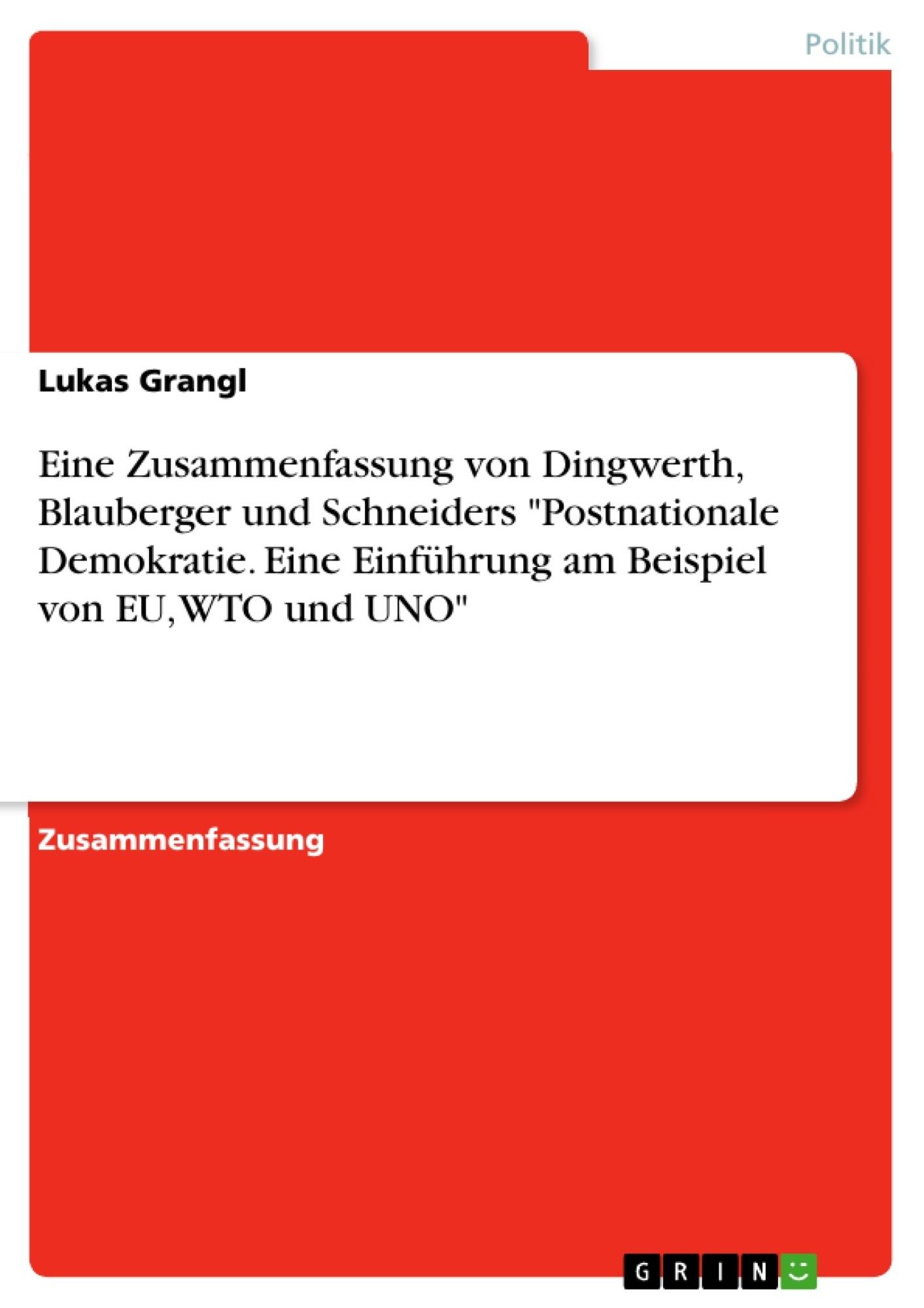 """Titel: Eine Zusammenfassung von Dingwerth, Blauberger und Schneiders """"Postnationale Demokratie. Eine Einführung am Beispiel von EU, WTO und UNO"""""""