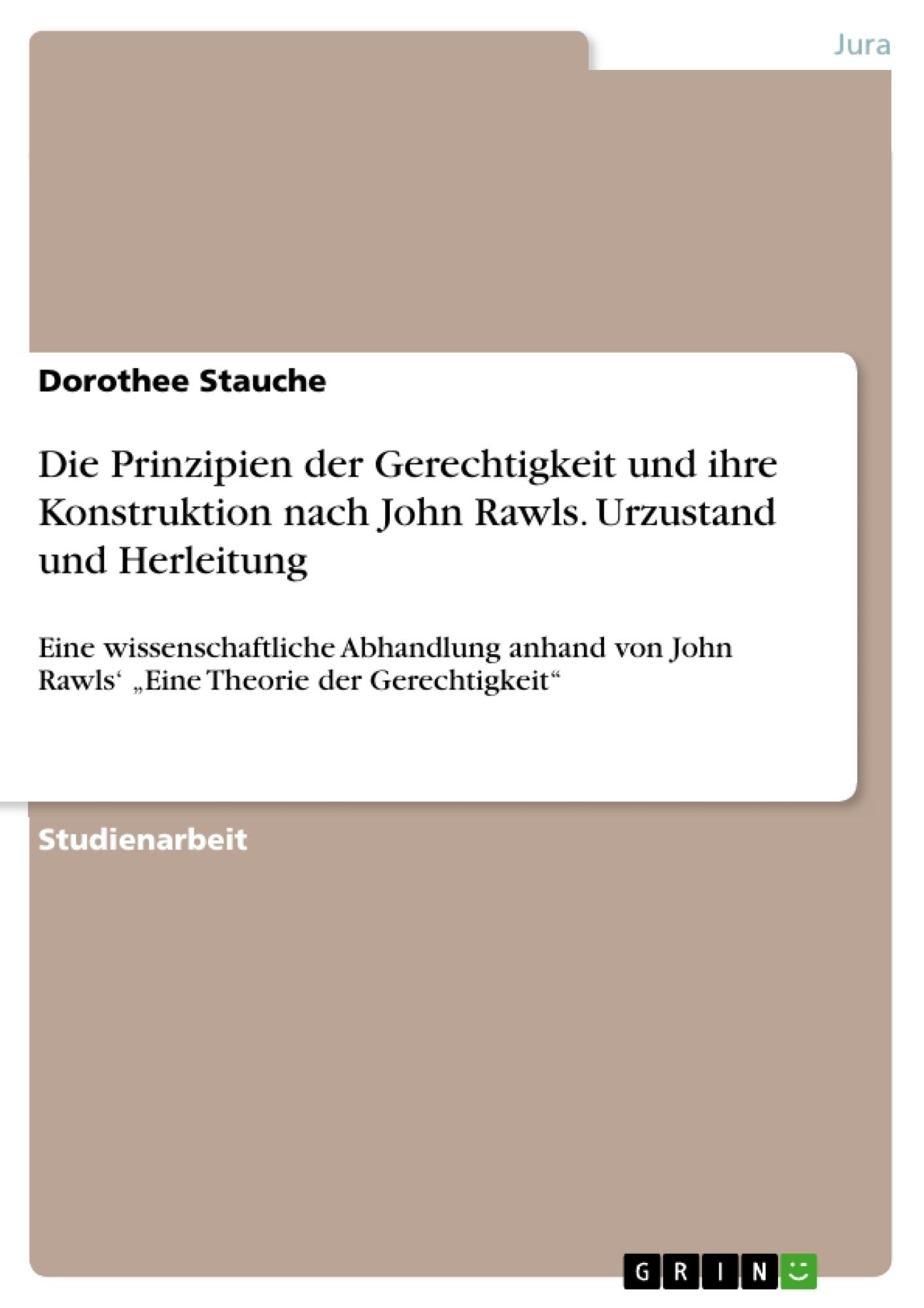 Titel: Die Prinzipien der Gerechtigkeit und ihre Konstruktion nach John Rawls. Urzustand und Herleitung
