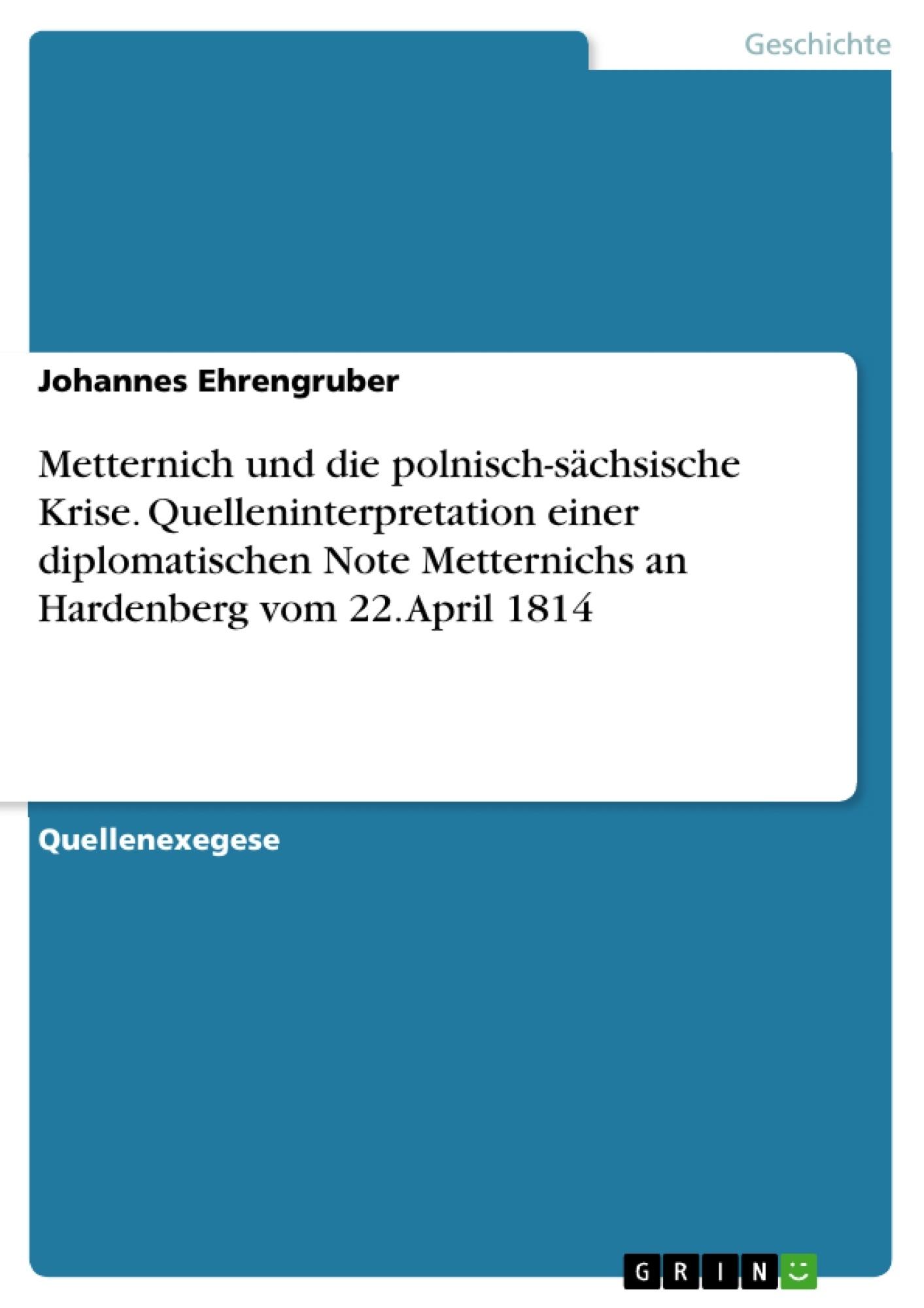 Titel: Metternich und die polnisch-sächsische Krise. Quelleninterpretation einer diplomatischen Note Metternichs an Hardenberg vom 22. April 1814