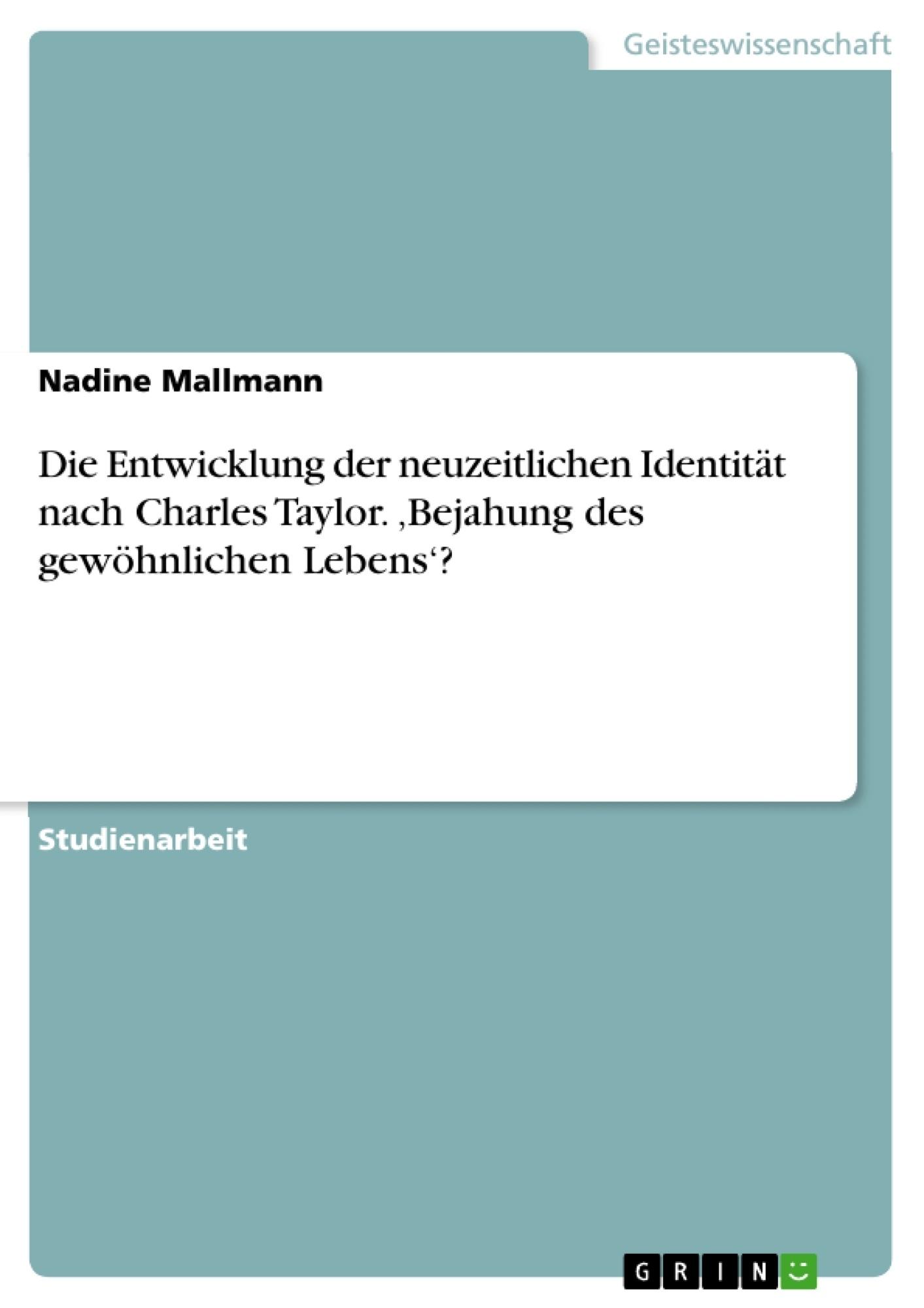 Titel: Die Entwicklung der neuzeitlichen Identität nach Charles Taylor. 'Bejahung des gewöhnlichen Lebens'?