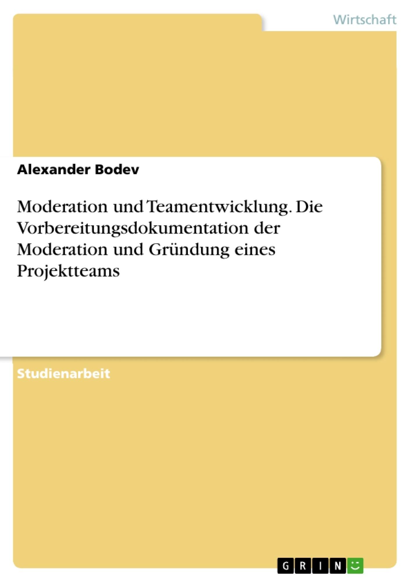 Titel: Moderation und Teamentwicklung. Die Vorbereitungsdokumentation der Moderation und Gründung eines Projektteams