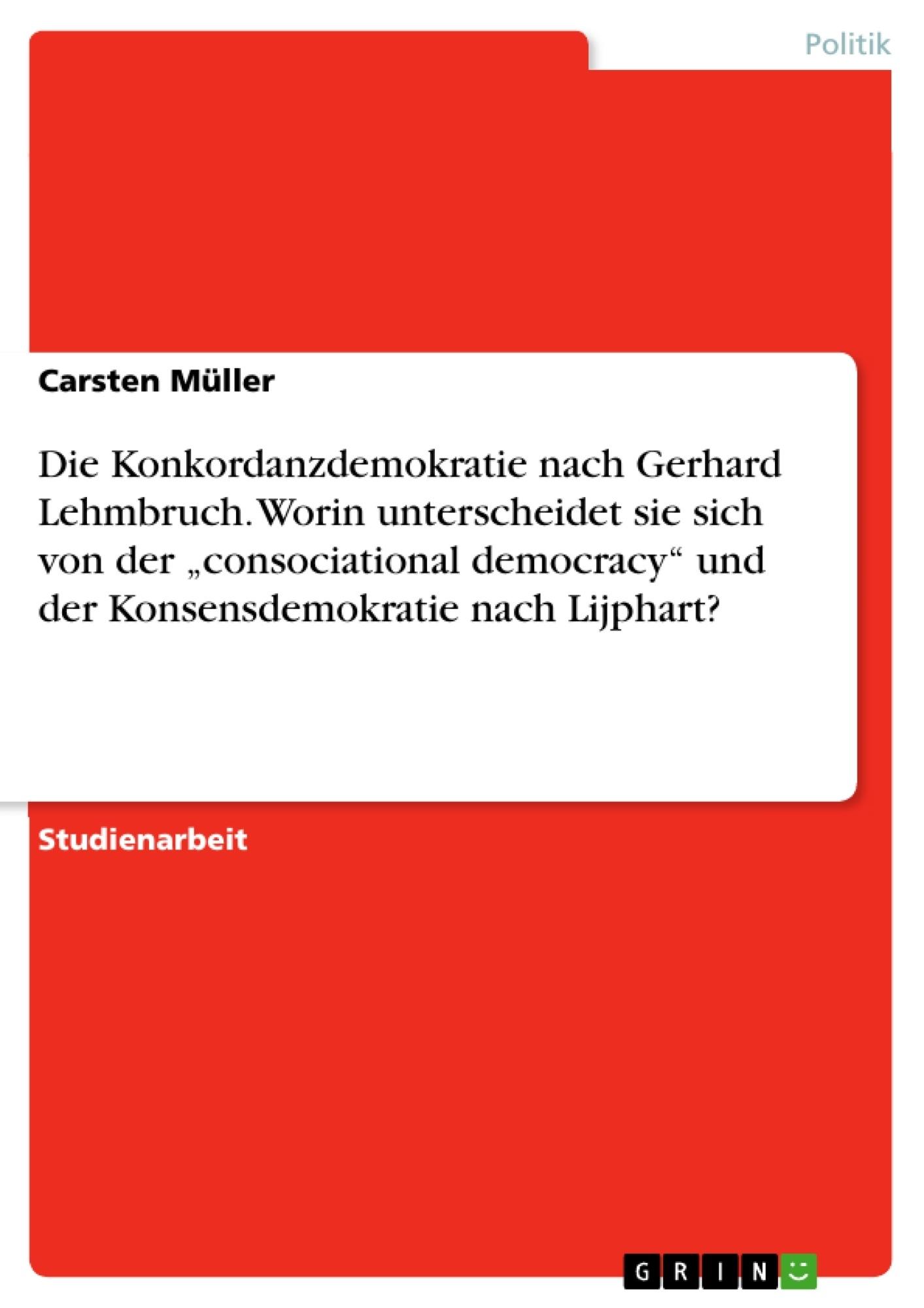 """Titel: Die Konkordanzdemokratie nach Gerhard Lehmbruch. Worin unterscheidet sie sich von der """"consociational democracy"""" und der Konsensdemokratie nach Lijphart?"""