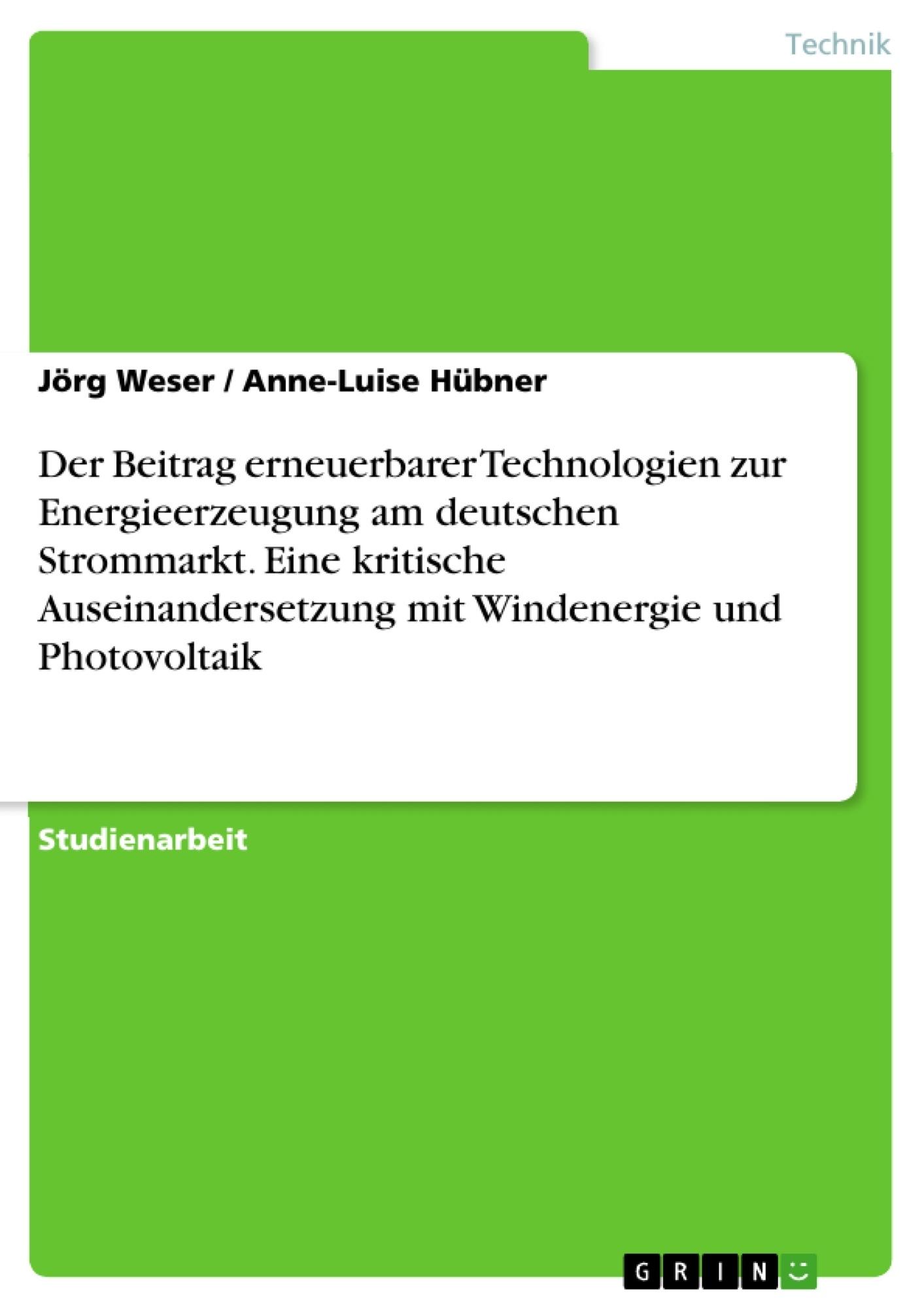 Titel: Der Beitrag erneuerbarer Technologien zur Energieerzeugung am deutschen Strommarkt. Eine kritische Auseinandersetzung mit Windenergie und Photovoltaik
