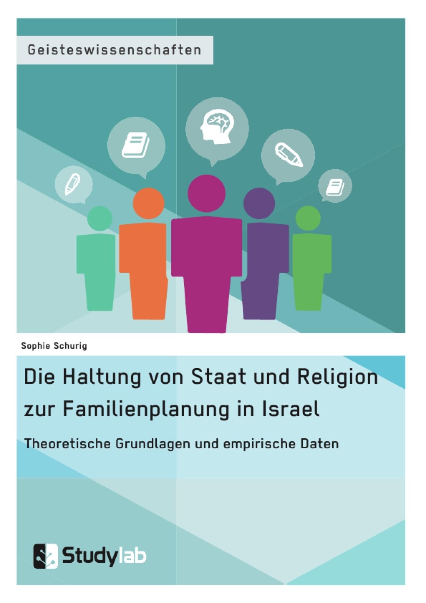 Titel: Die Haltung von Staat und Religion zur Familienplanung in Israel. Theoretische Grundlagen und empirische Daten