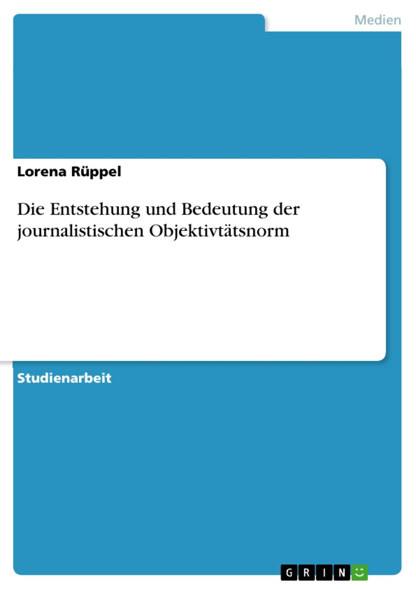 Titel: Die Entstehung und Bedeutung der journalistischen Objektivtätsnorm