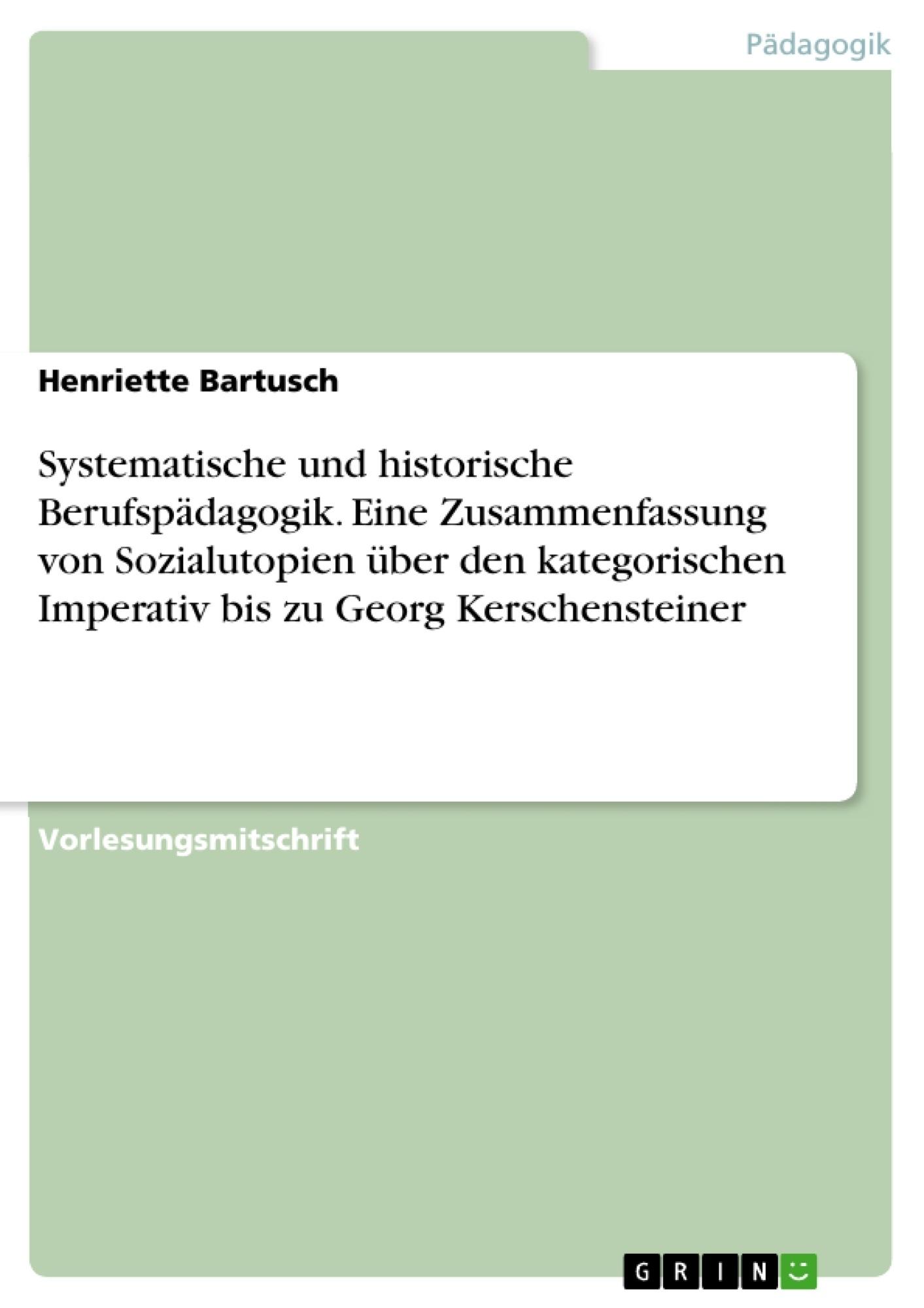 Titel: Systematische und historische Berufspädagogik. Eine Zusammenfassung von Sozialutopien über den kategorischen Imperativ bis zu Georg Kerschensteiner
