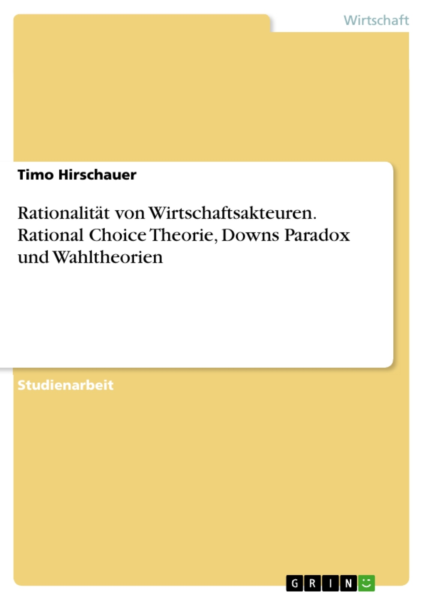 Titel: Rationalität von Wirtschaftsakteuren. Rational Choice Theorie, Downs Paradox und Wahltheorien