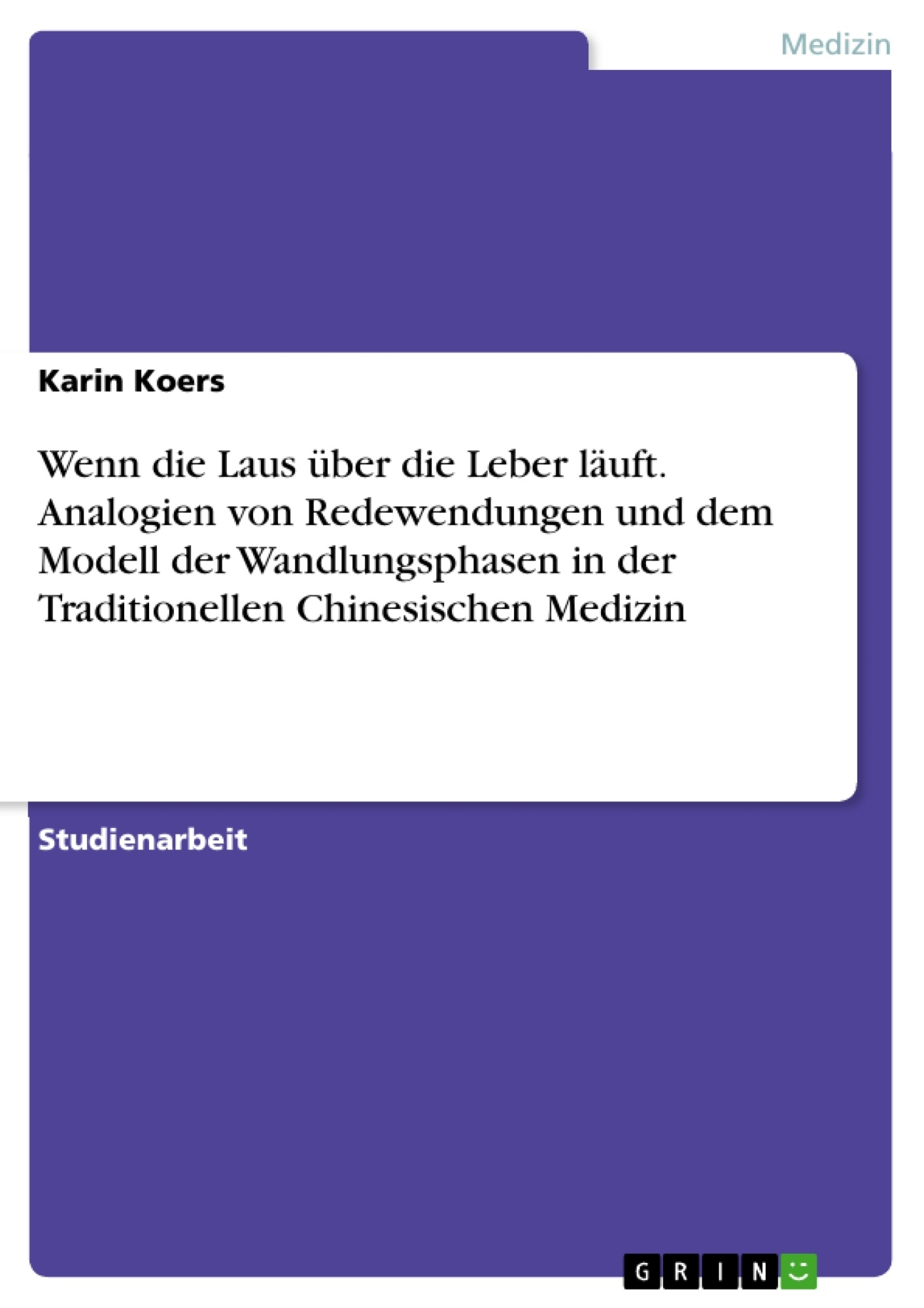 Titel: Wenn die Laus über die Leber läuft. Analogien von Redewendungen und dem Modell der Wandlungsphasen in der Traditionellen Chinesischen Medizin