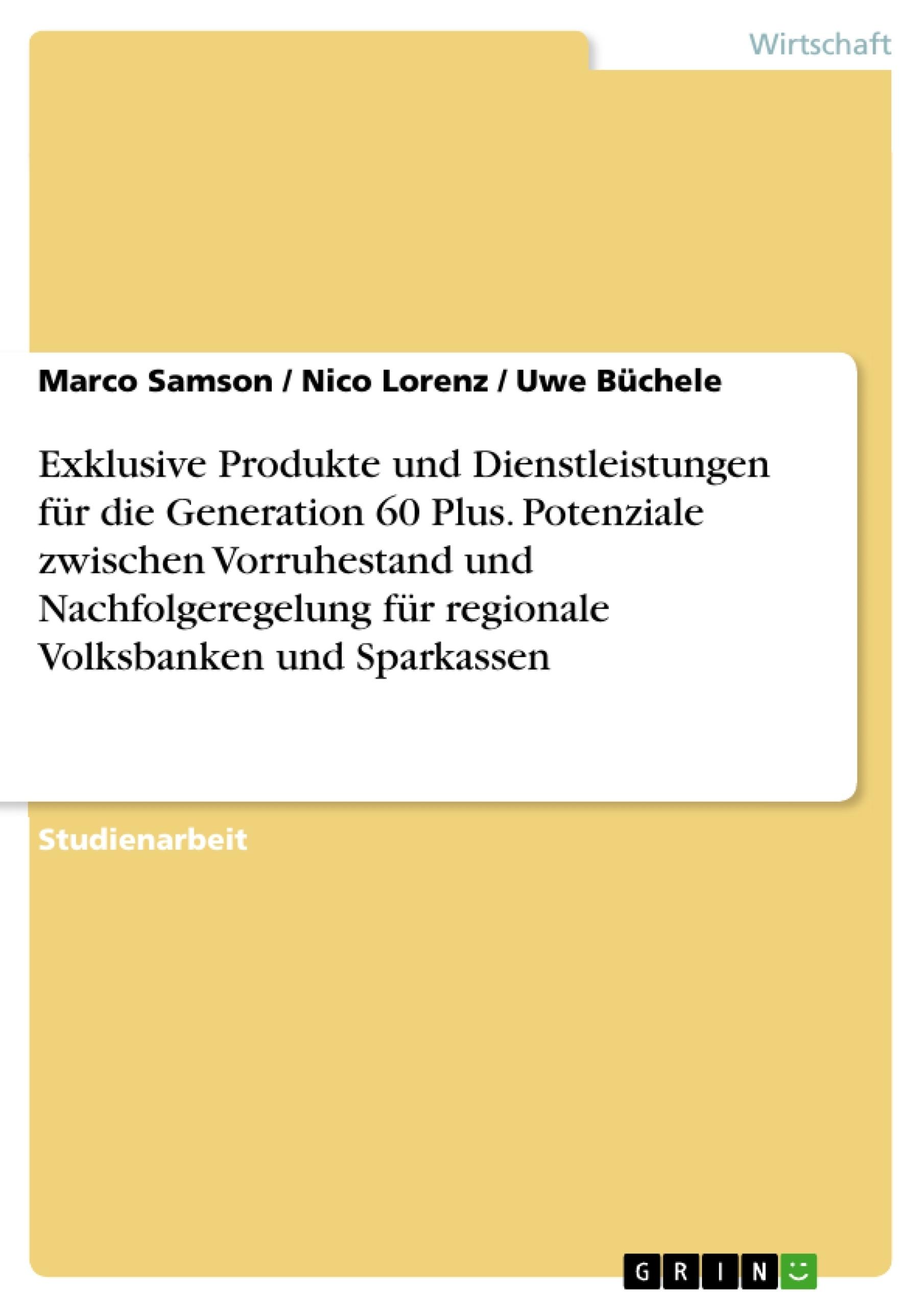 Titel: Exklusive Produkte und Dienstleistungen für die  Generation 60 Plus. Potenziale zwischen Vorruhestand und Nachfolgeregelung für regionale Volksbanken und Sparkassen