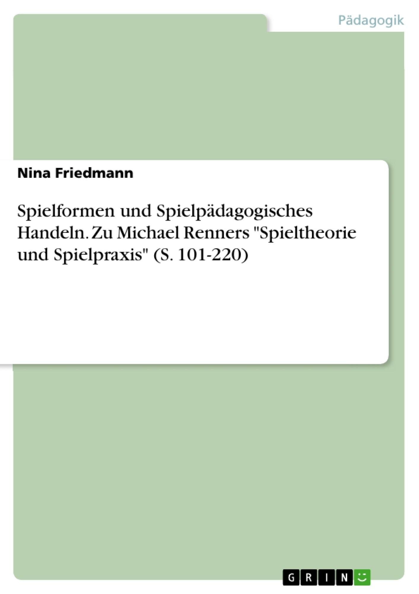 """Titel: Spielformen und Spielpädagogisches Handeln. Zu Michael Renners """"Spieltheorie und Spielpraxis"""" (S. 101-220)"""