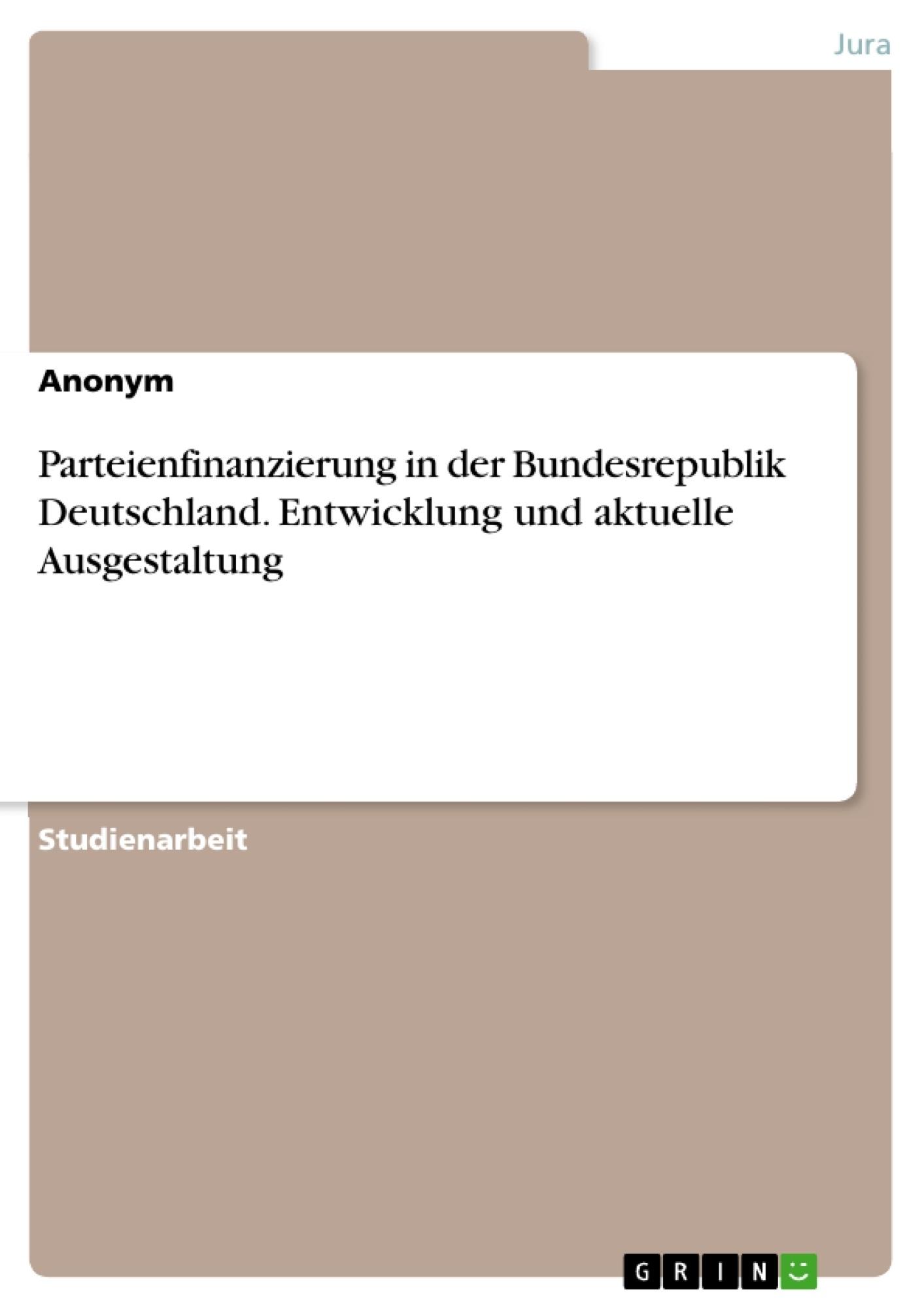 Titel: Parteienfinanzierung in der Bundesrepublik Deutschland. Entwicklung und aktuelle Ausgestaltung