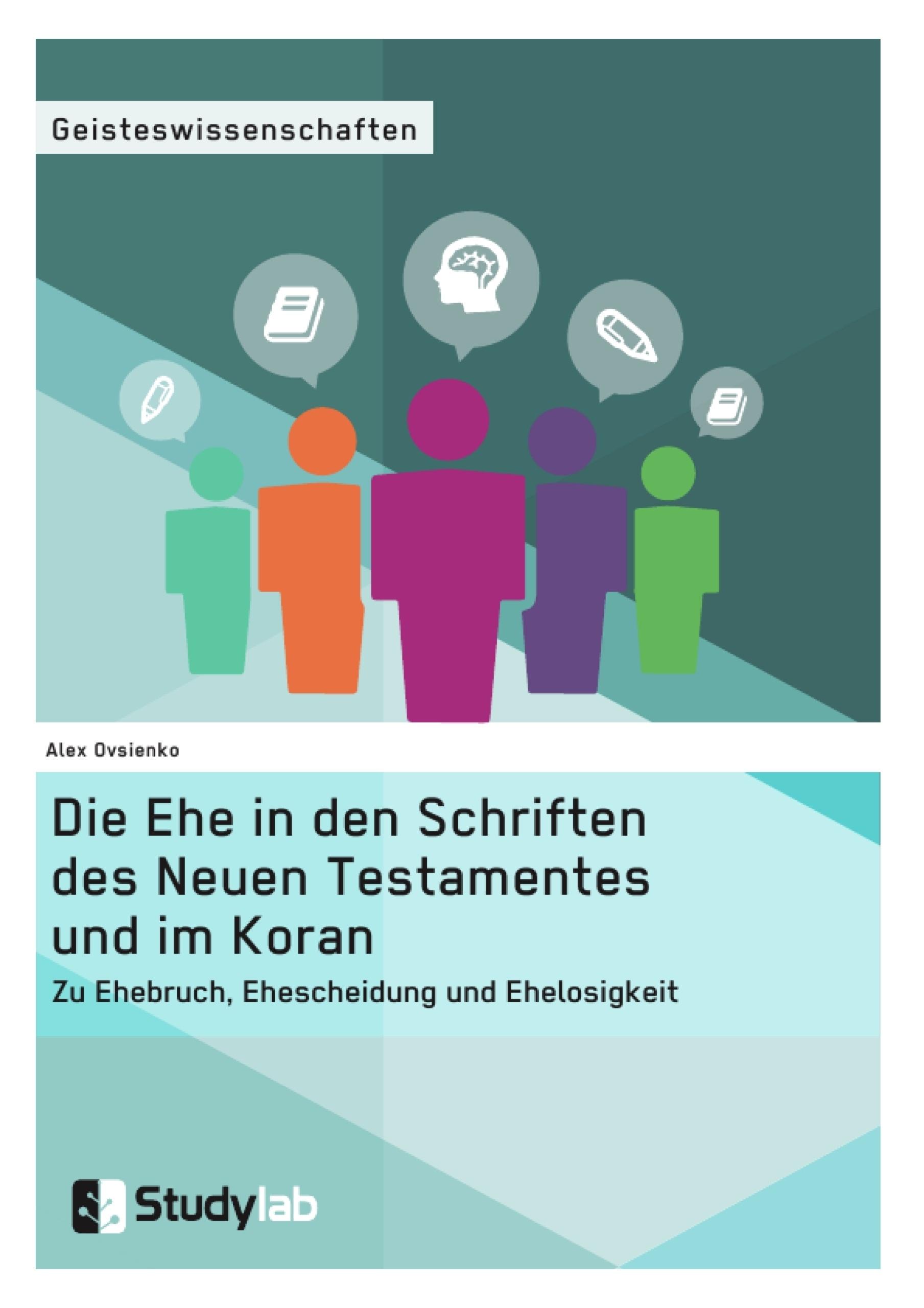 Titel: Die Ehe in den Schriften des Neuen Testamentes und im Koran. Zu Ehebruch, Ehescheidung und Ehelosigkeit