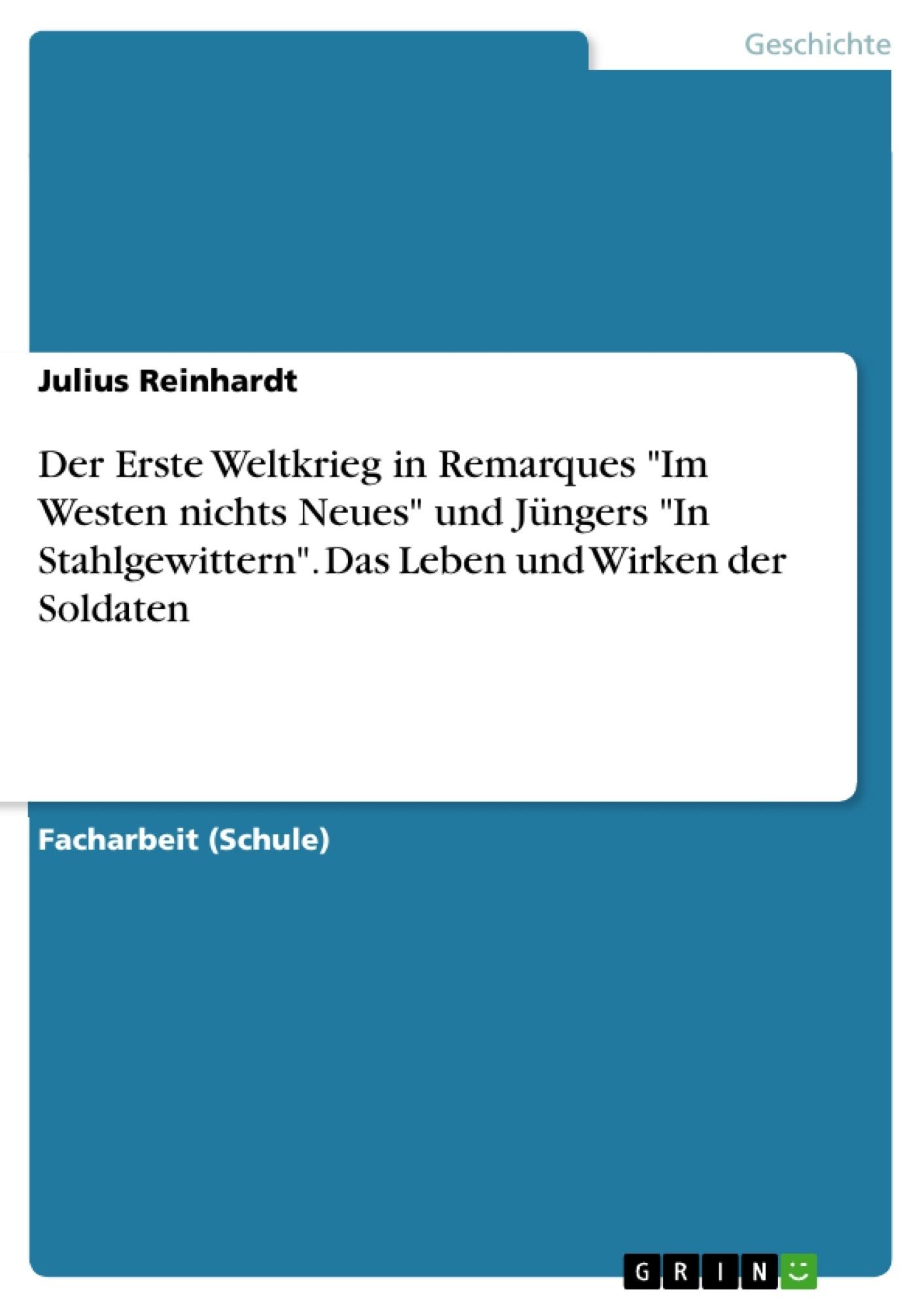 """Titel: Der Erste Weltkrieg in Remarques """"Im Westen nichts Neues"""" und Jüngers """"In Stahlgewittern"""". Das Leben und Wirken der Soldaten"""