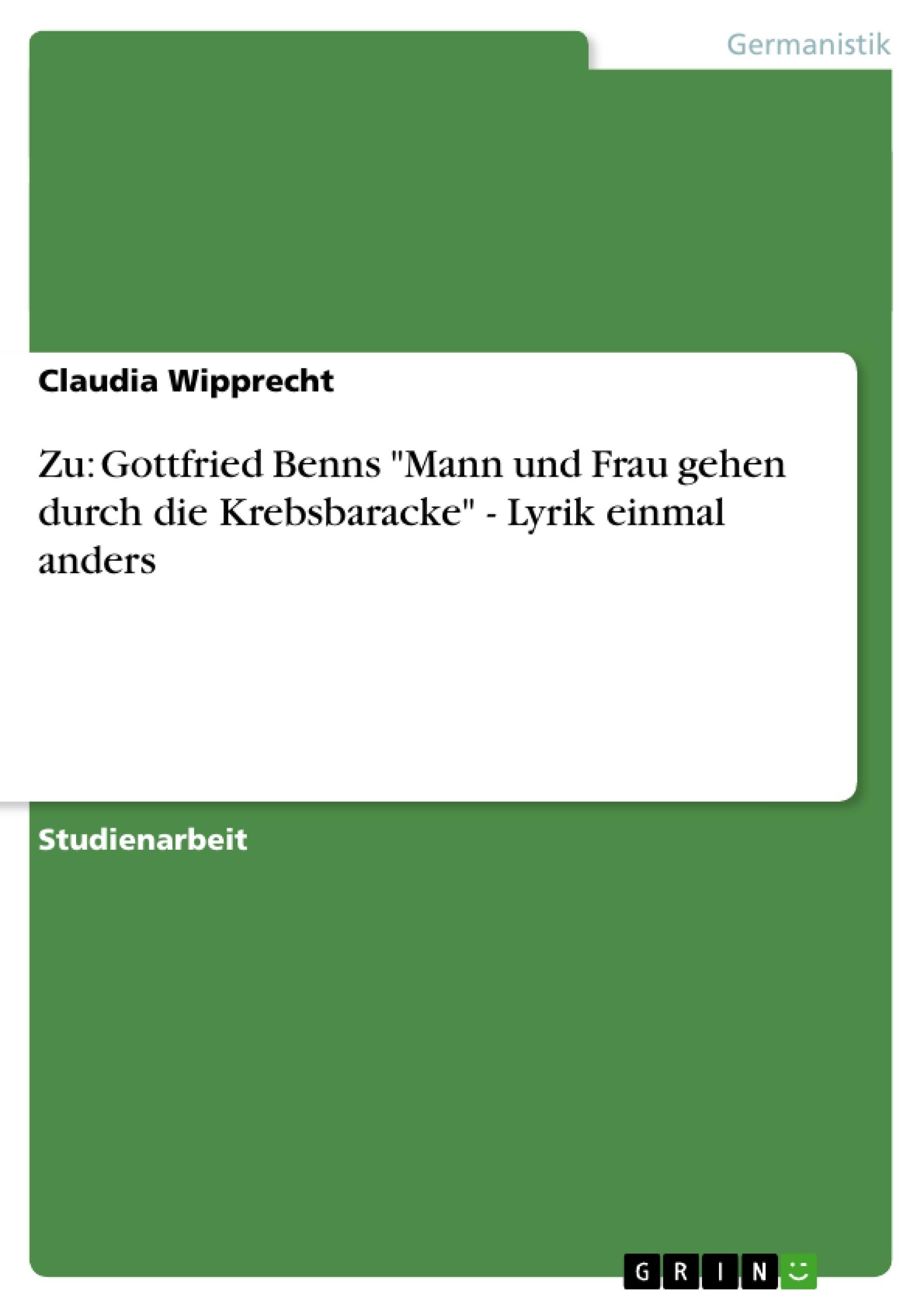 """Titel: Zu: Gottfried Benns """"Mann und Frau gehen durch die Krebsbaracke"""" - Lyrik einmal anders"""