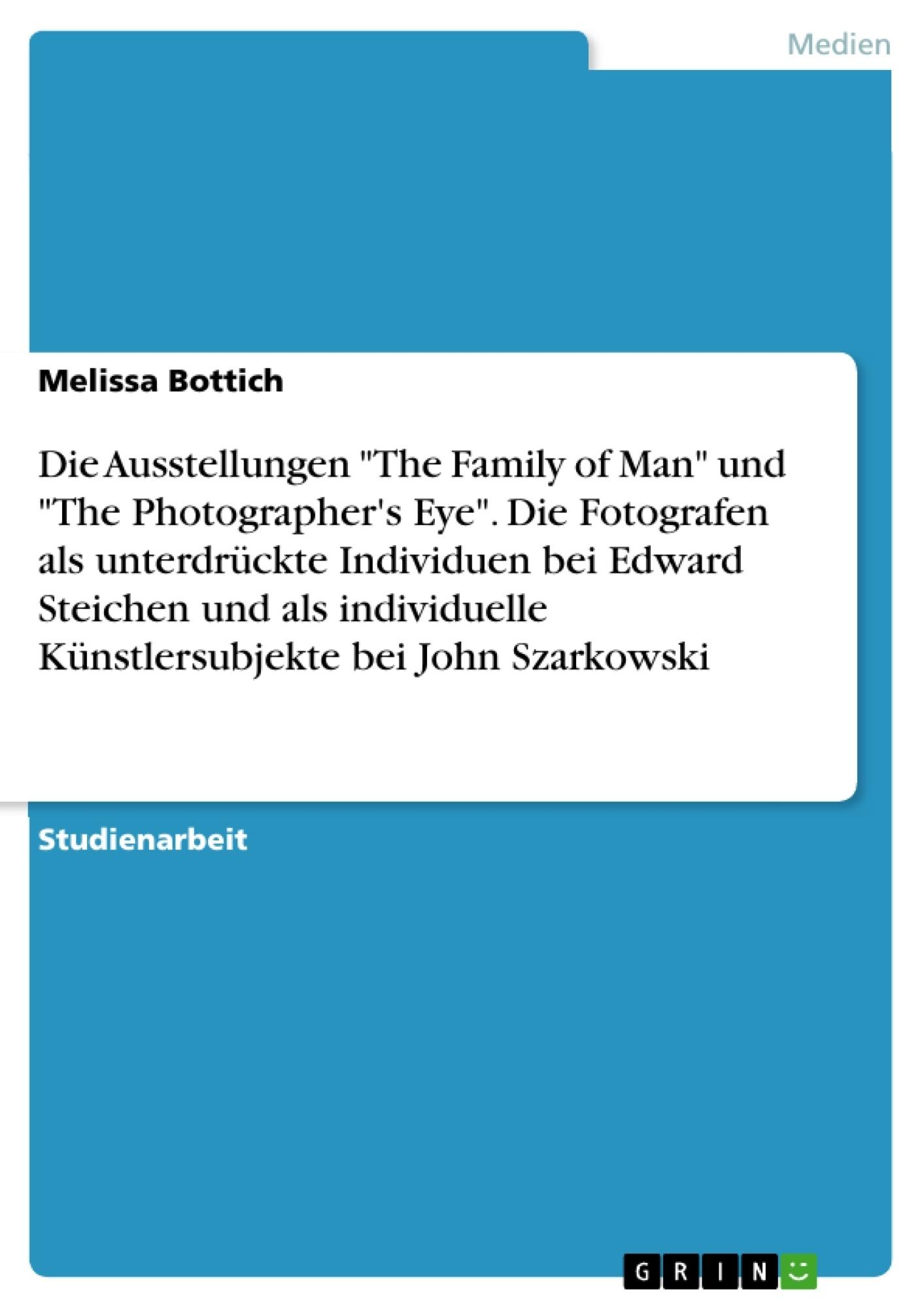 """Titel: Die Ausstellungen """"The Family of Man"""" und """"The Photographer's Eye"""". Die Fotografen als unterdrückte Individuen bei Edward Steichen und als individuelle Künstlersubjekte bei John Szarkowski"""