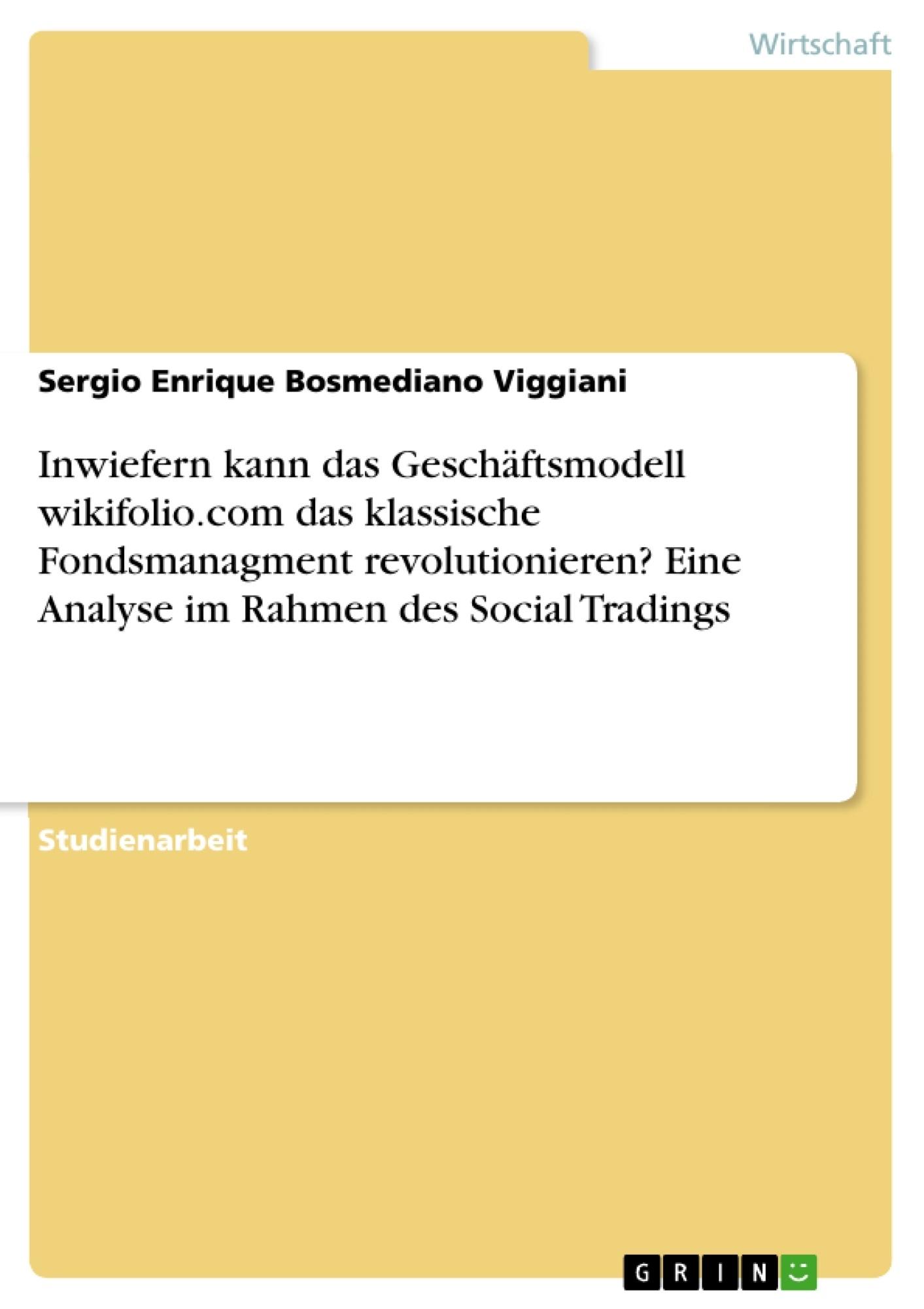 Titel: Inwiefern kann das Geschäftsmodell wikifolio.com das klassische Fondsmanagment revolutionieren? Eine Analyse im Rahmen des Social Tradings