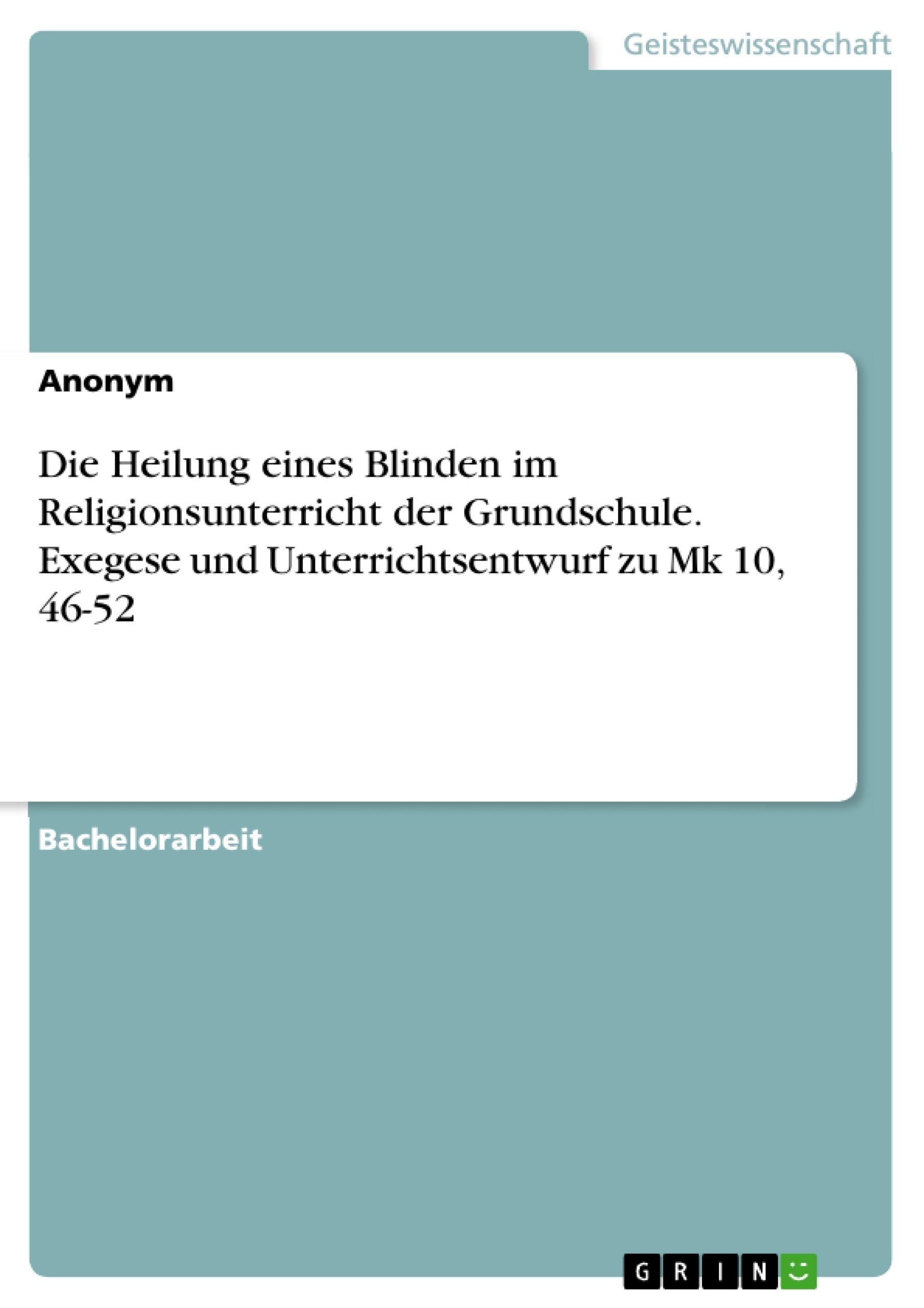 Titel: Die Heilung eines Blinden im Religionsunterricht der Grundschule. Exegese und Unterrichtsentwurf zu Mk 10, 46-52