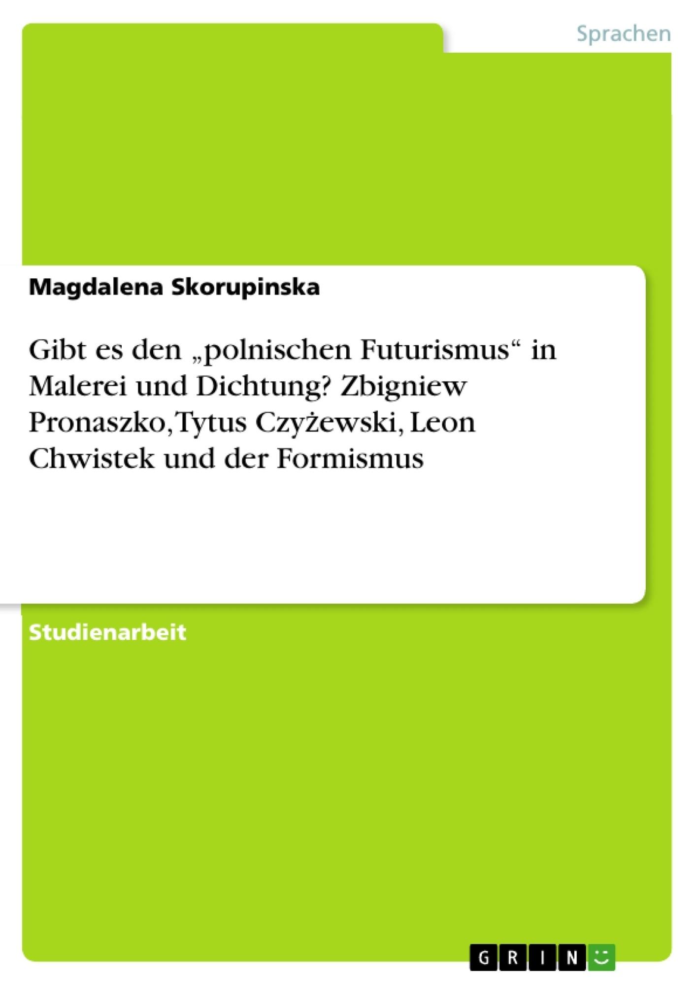 """Titel: Gibt es den """"polnischen Futurismus"""" in Malerei und Dichtung? Zbigniew Pronaszko, Tytus Czyżewski, Leon Chwistek und der Formismus"""