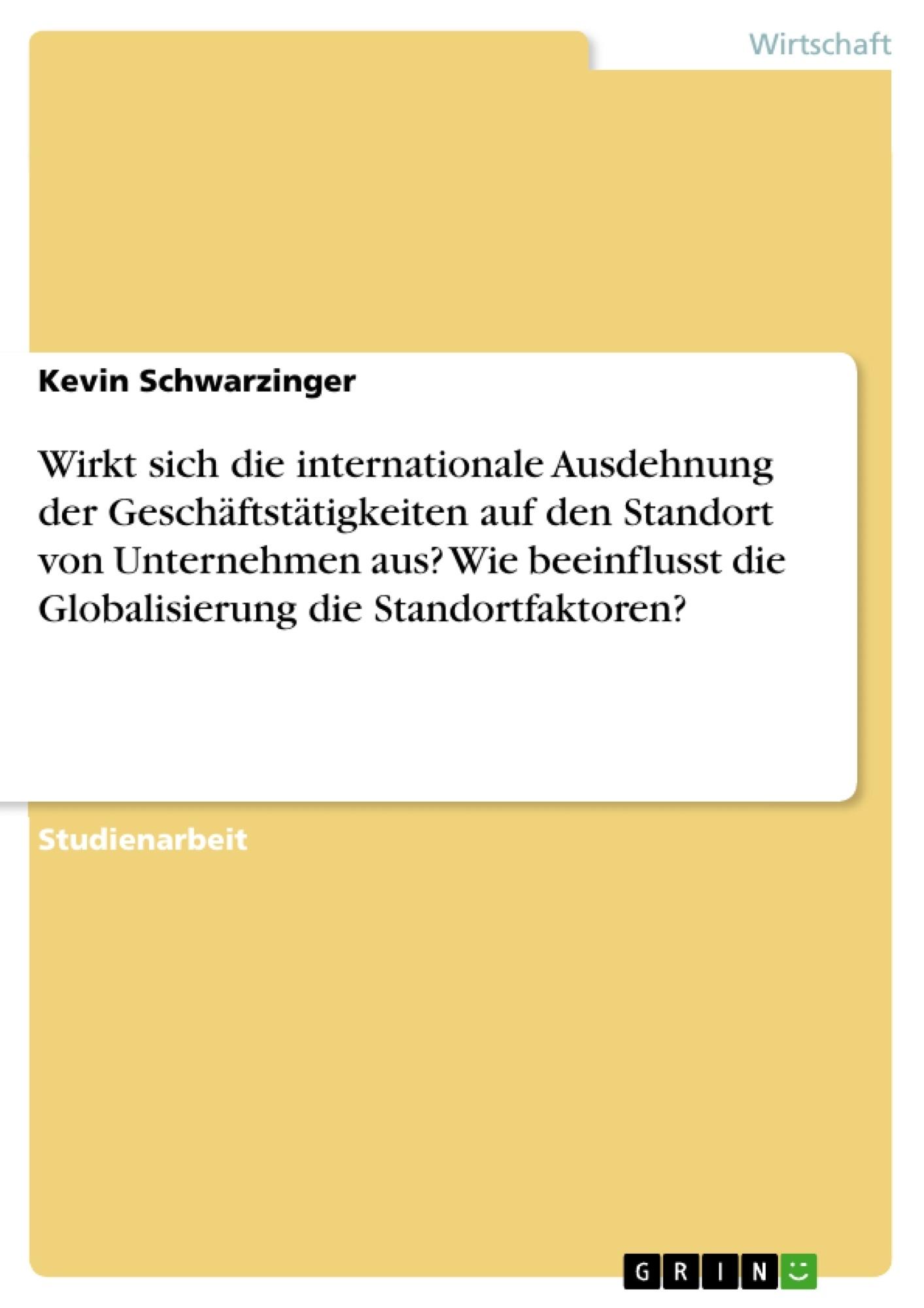 Titel: Wirkt sich die internationale Ausdehnung der Geschäftstätigkeiten auf den Standort von Unternehmen aus? Wie beeinflusst die Globalisierung die Standortfaktoren?