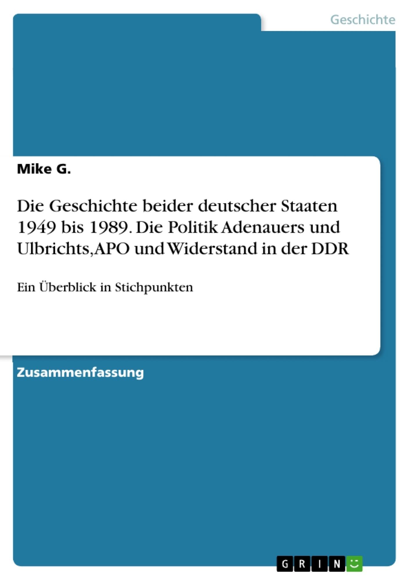 Titel: Die Geschichte beider deutscher Staaten 1949 bis 1989. Die Politik Adenauers und Ulbrichts, APO und Widerstand in der DDR