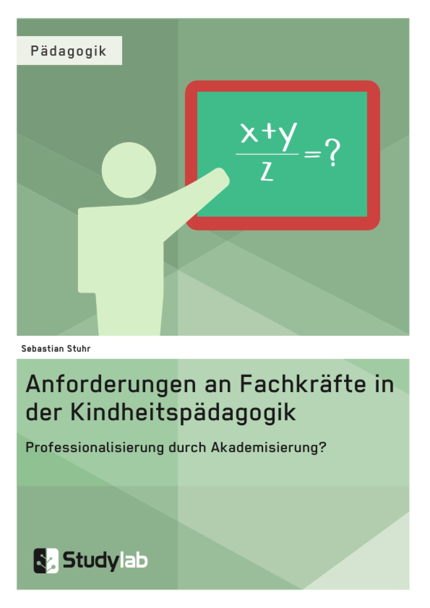 Titel: Anforderungen an Fachkräfte in der Kindheitspädagogik. Professionalisierung durch Akademisierung?