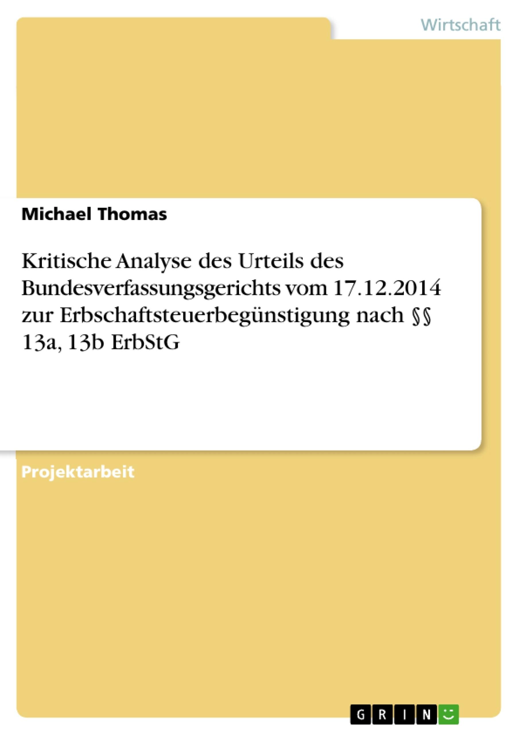 Titel: Kritische Analyse des Urteils des Bundesverfassungsgerichts vom 17.12.2014 zur Erbschaftsteuerbegünstigung nach §§ 13a, 13b ErbStG