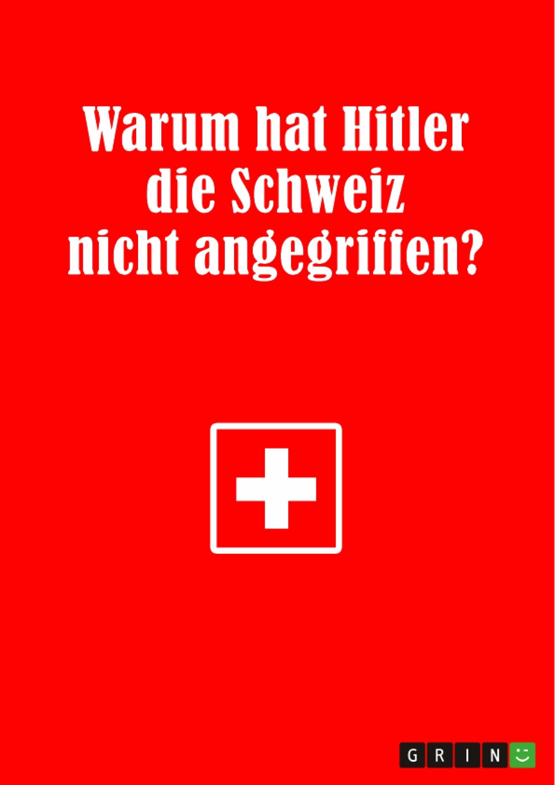 Titel: Warum hat Hitler die Schweiz nicht angegriffen?