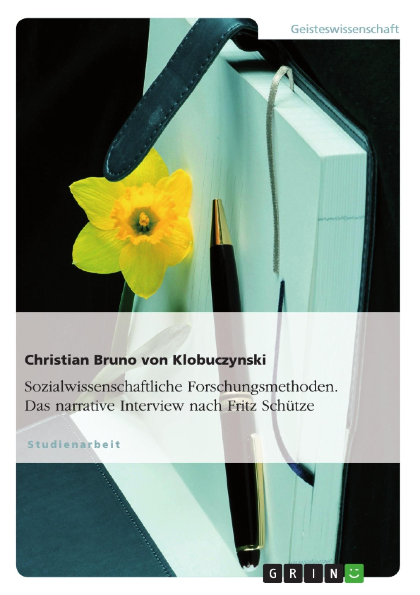 Titel: Sozialwissenschaftliche Forschungsmethoden. Das narrative Interview nach Fritz Schütze