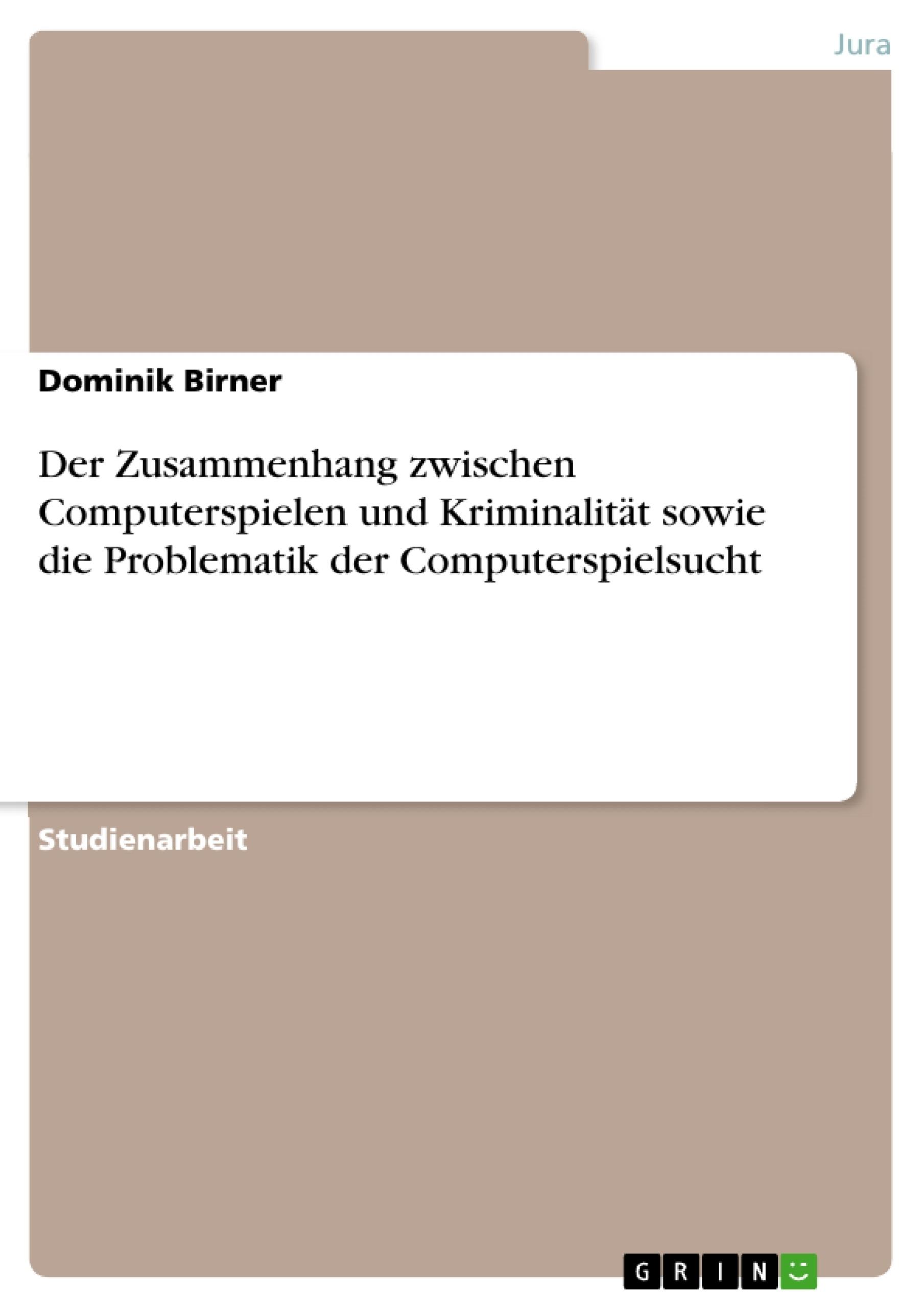 Titel: Der Zusammenhang zwischen Computerspielen und Kriminalität sowie die Problematik der Computerspielsucht