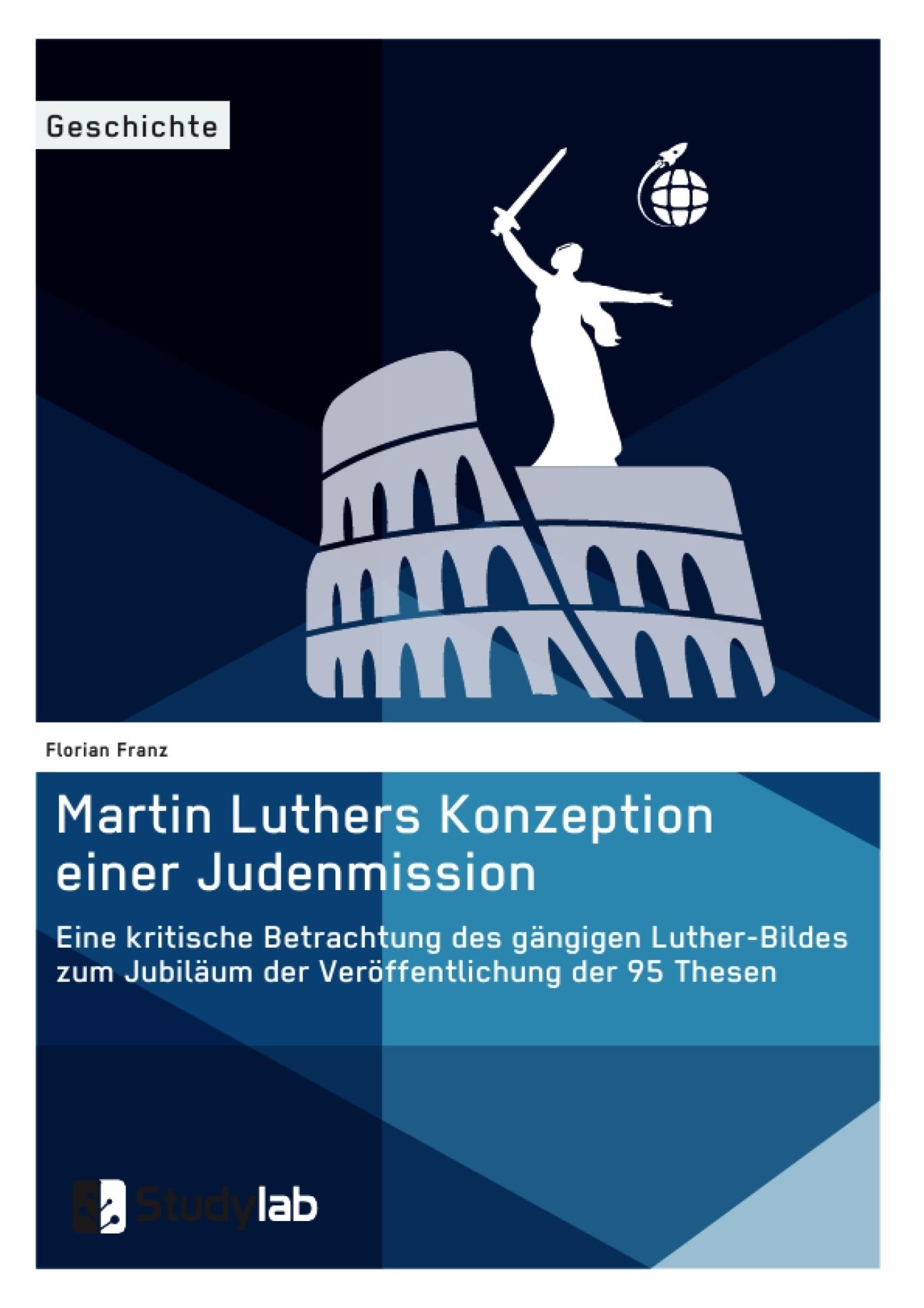 Titel: Martin Luthers Konzeption einer Judenmission. Eine kritische Betrachtung des gängigen Luther-Bildes zum Jubiläum der Veröffentlichung der 95 Thesen
