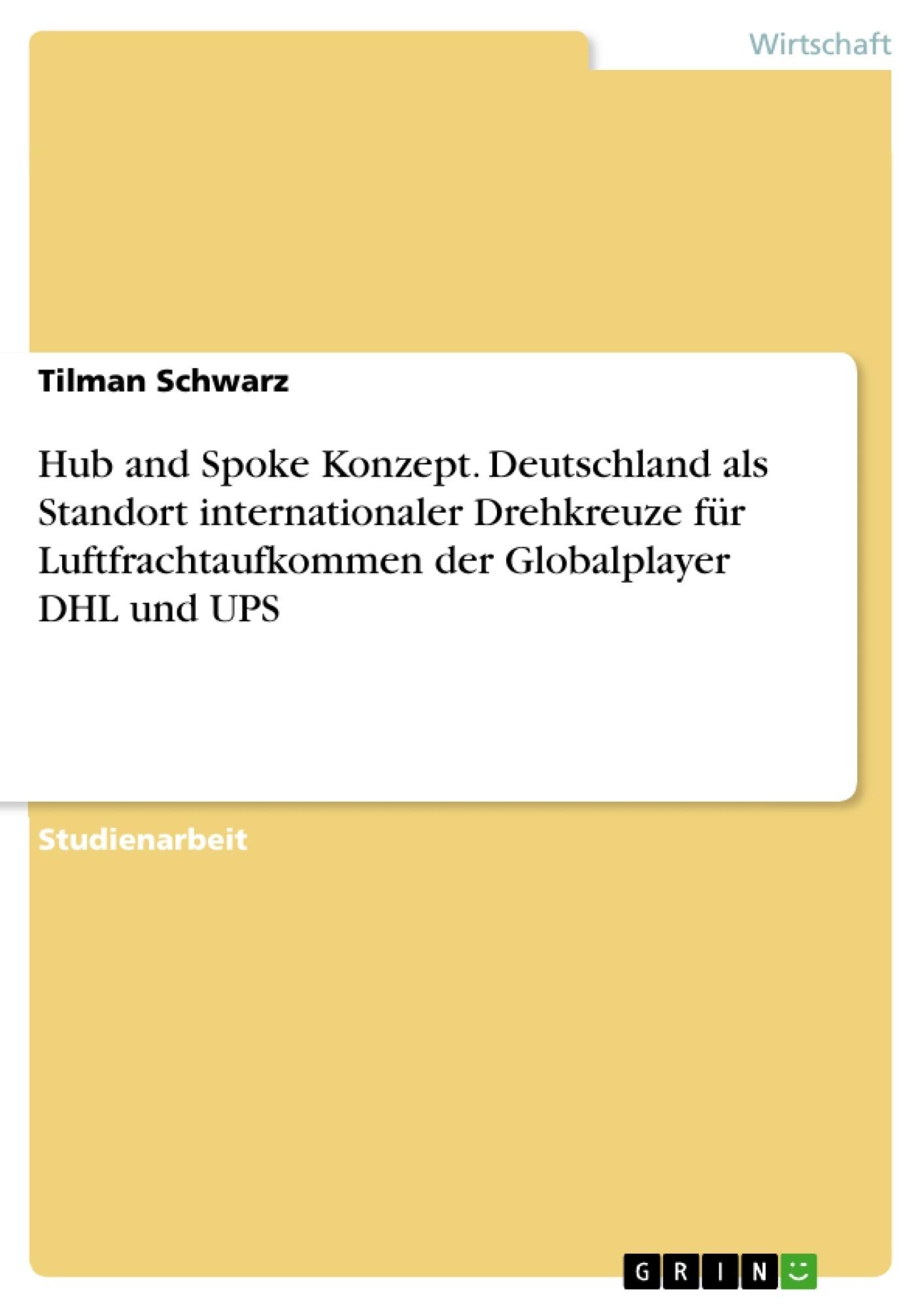 Titel: Hub and Spoke Konzept. Deutschland als Standort internationaler Drehkreuze für Luftfrachtaufkommen der Globalplayer DHL und UPS