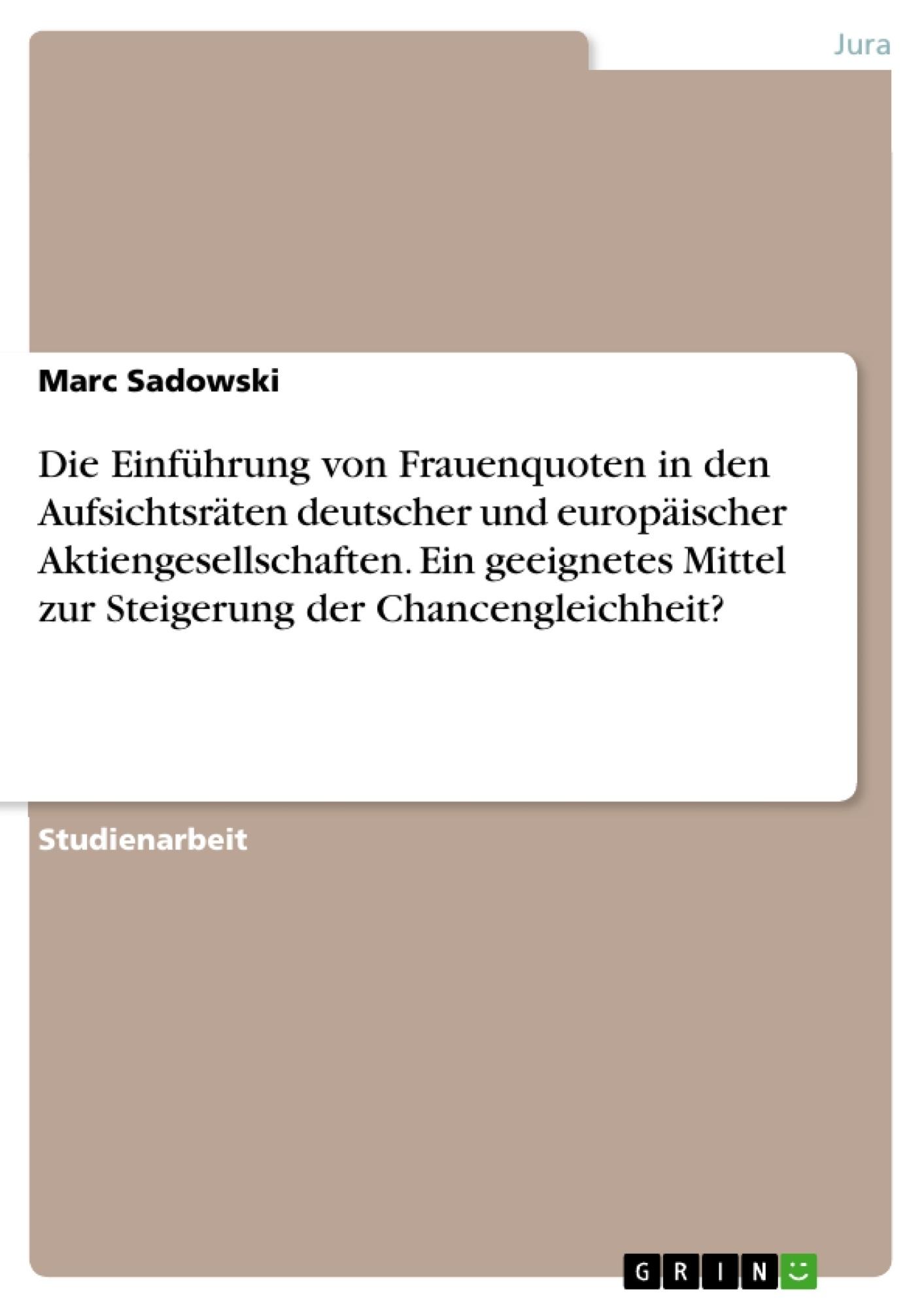 Titel: Die Einführung von Frauenquoten in den Aufsichtsräten deutscher und europäischer Aktiengesellschaften. Ein geeignetes Mittel zur Steigerung der Chancengleichheit?