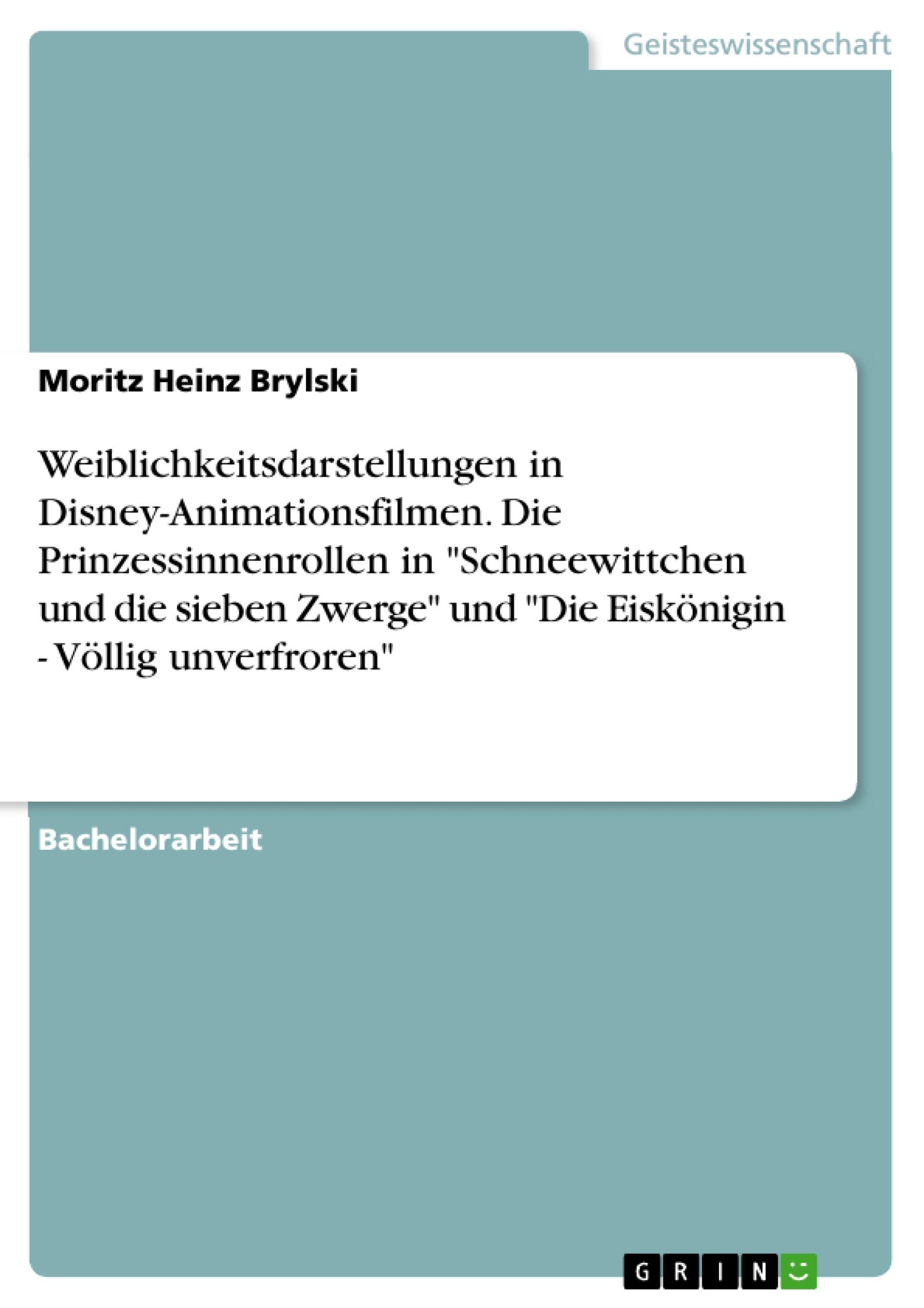 """Titel: Weiblichkeitsdarstellungen in Disney-Animationsfilmen. Die Prinzessinnenrollen in """"Schneewittchen und die sieben Zwerge"""" und """"Die Eiskönigin - Völlig unverfroren"""""""