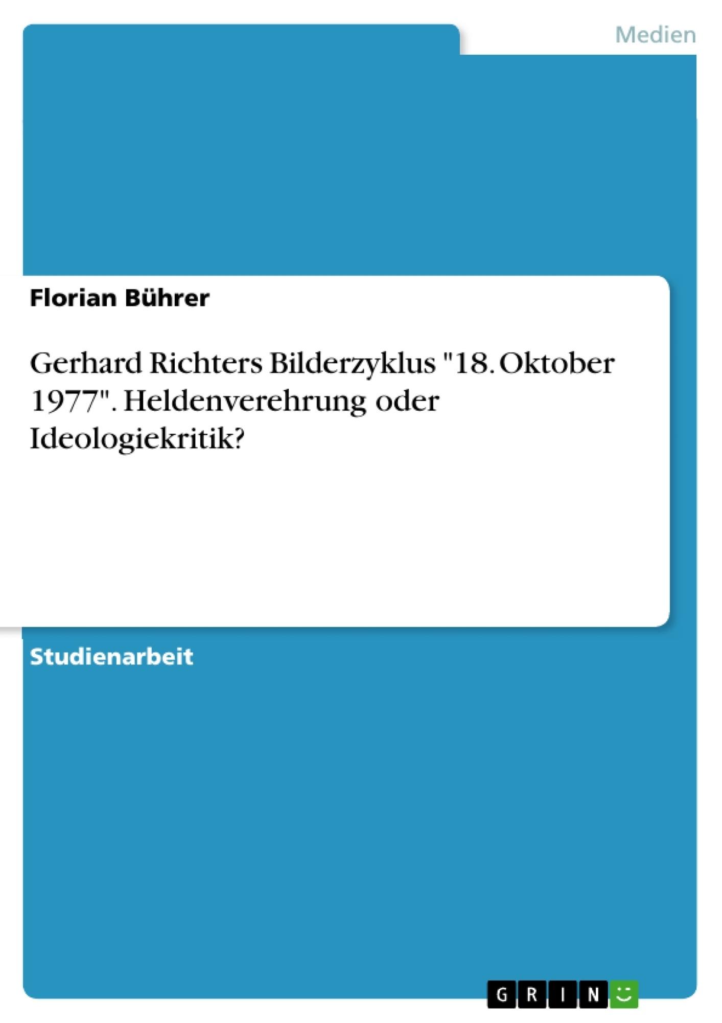 """Titel: Gerhard Richters Bilderzyklus """"18. Oktober 1977"""". Heldenverehrung oder Ideologiekritik?"""
